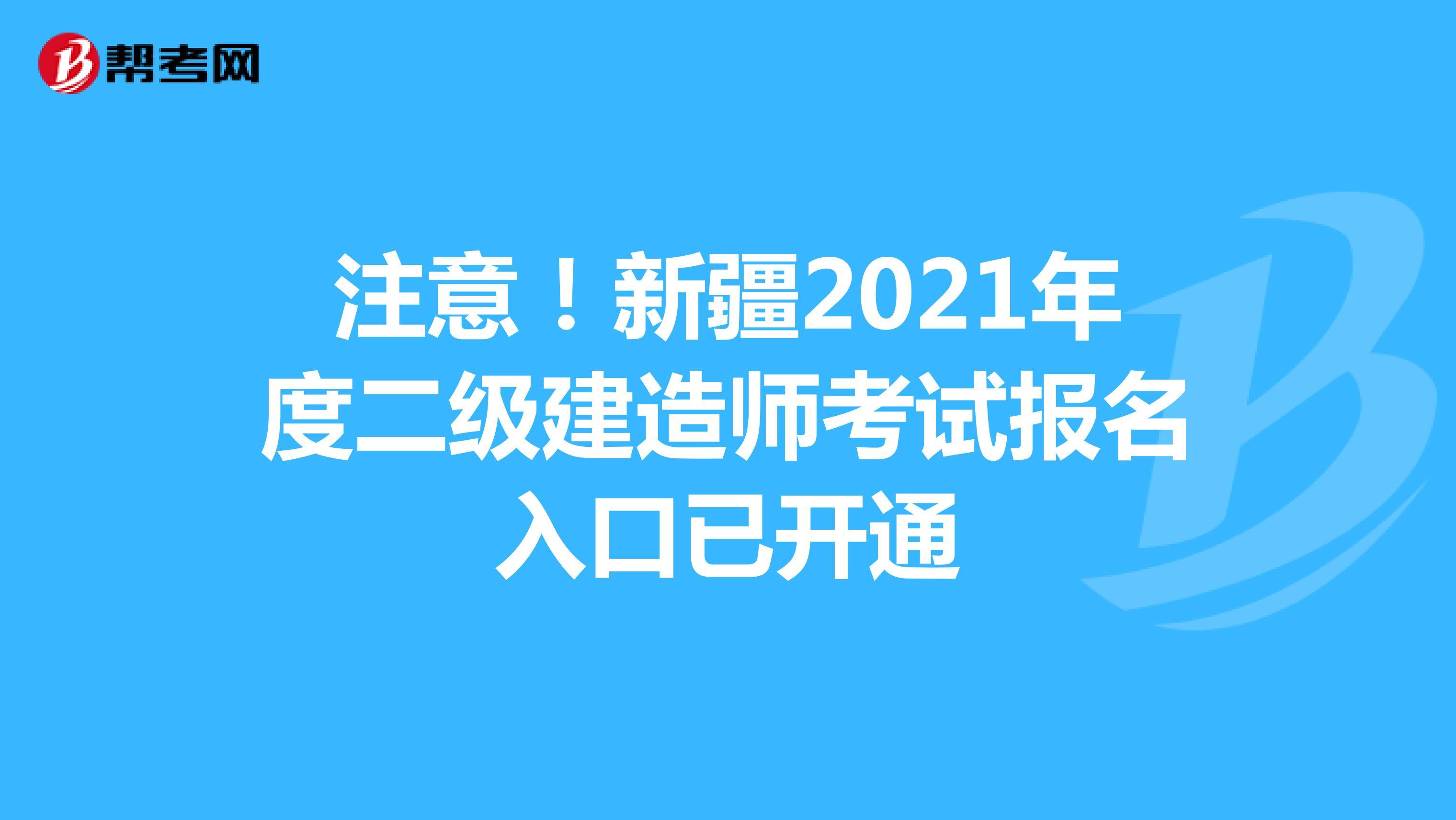 注意!新疆2021年度二級建造師考試報名入口已開通
