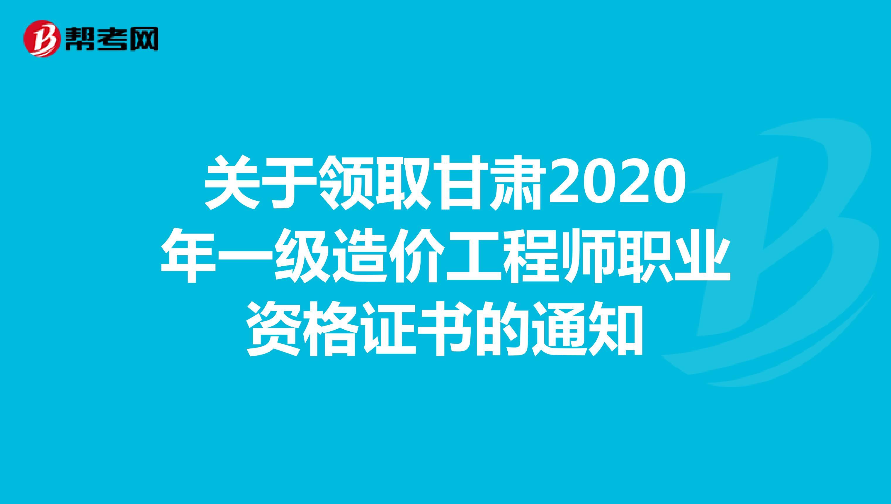 关于领取甘肃2020年一级造价工程师职业资格证书的通知