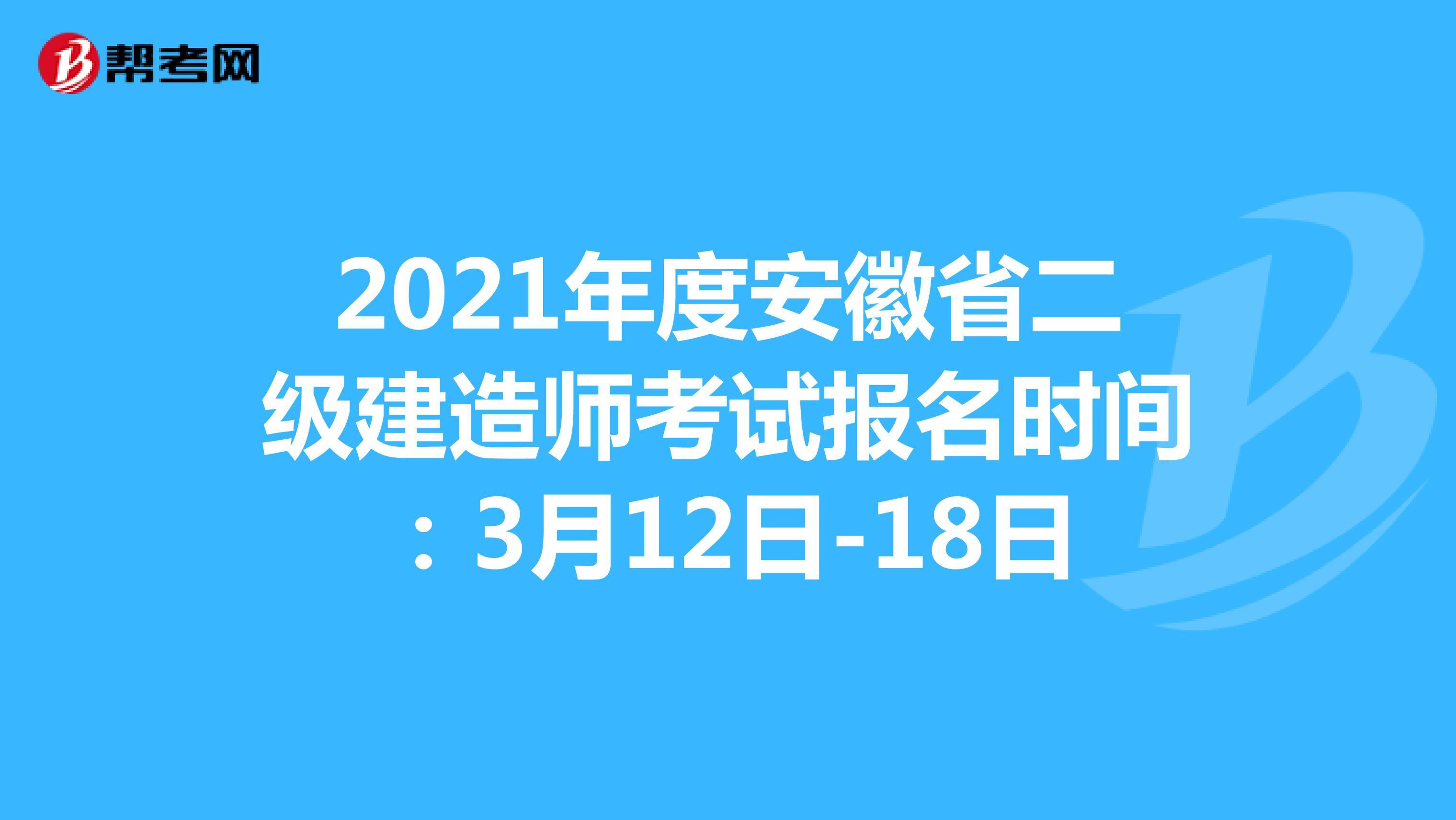 2021年度安徽省二級建造師考試報名時間:3月12日-18日