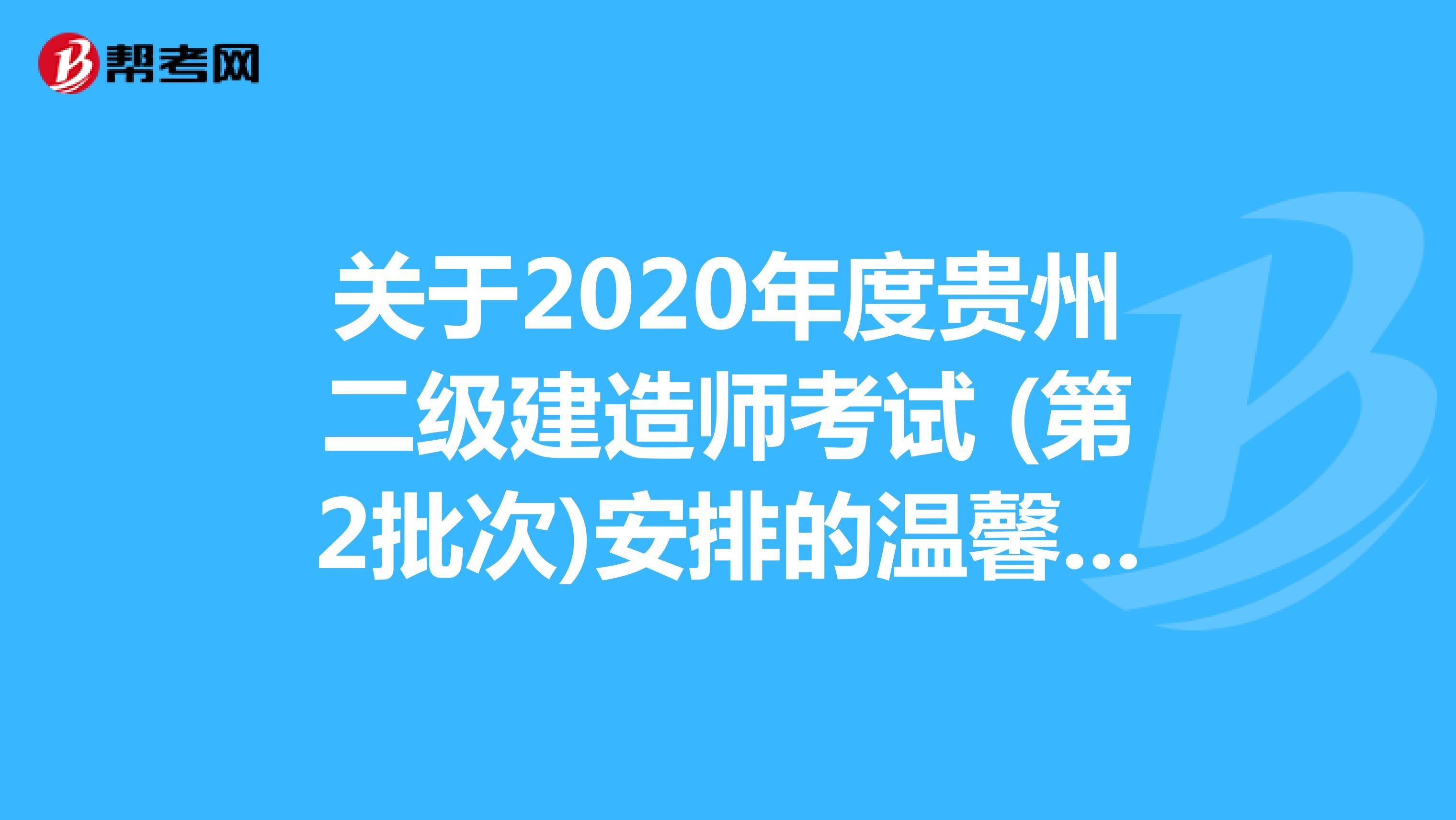 關于2020年度貴州二級建造師考試 (第2批次)安排的溫馨提示