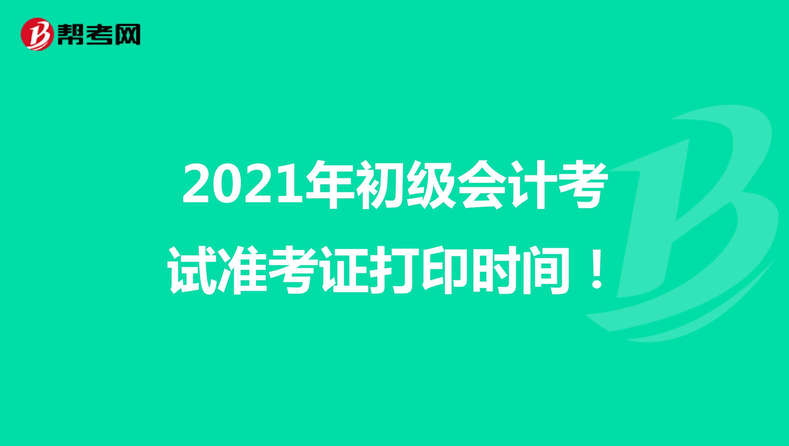 2021年初级会计考试准考证打印时间!