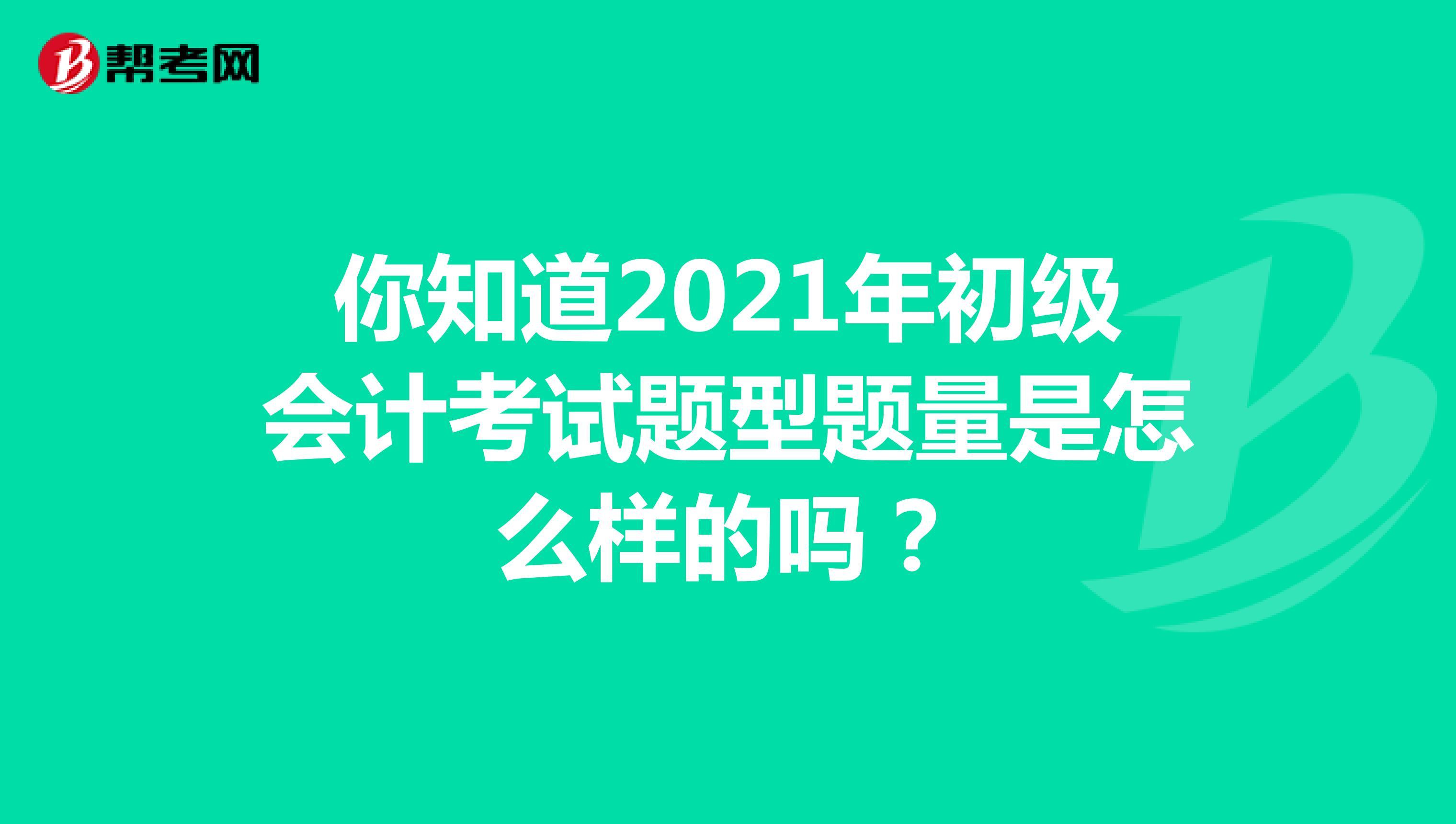 你知道2021年初級會計考試題型題量是怎么樣的嗎?