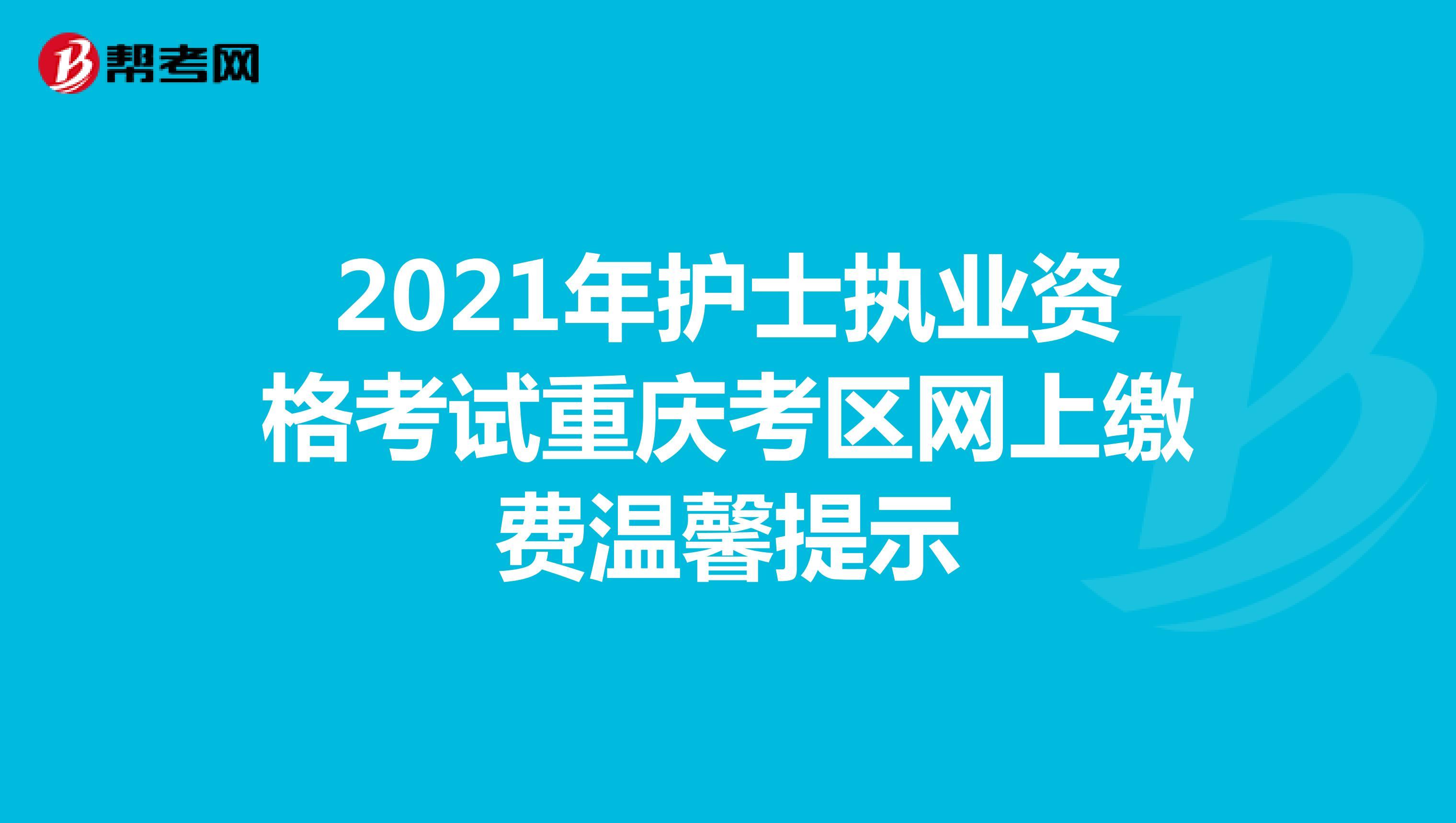 2021年护士执业资格考试重庆考区网上缴费温馨提示