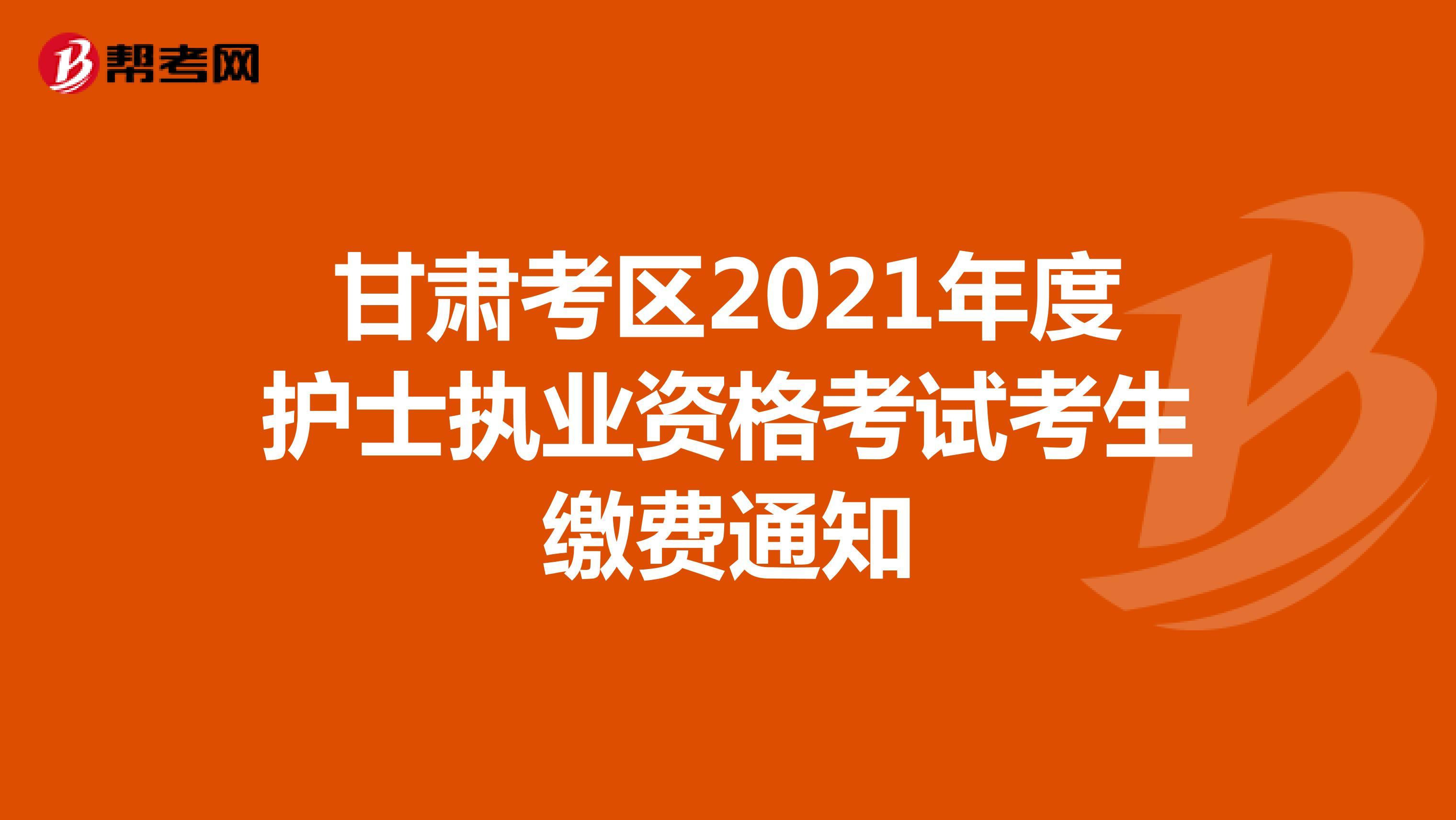 甘肃考区2021年度护士执业资格考试考生缴费通知