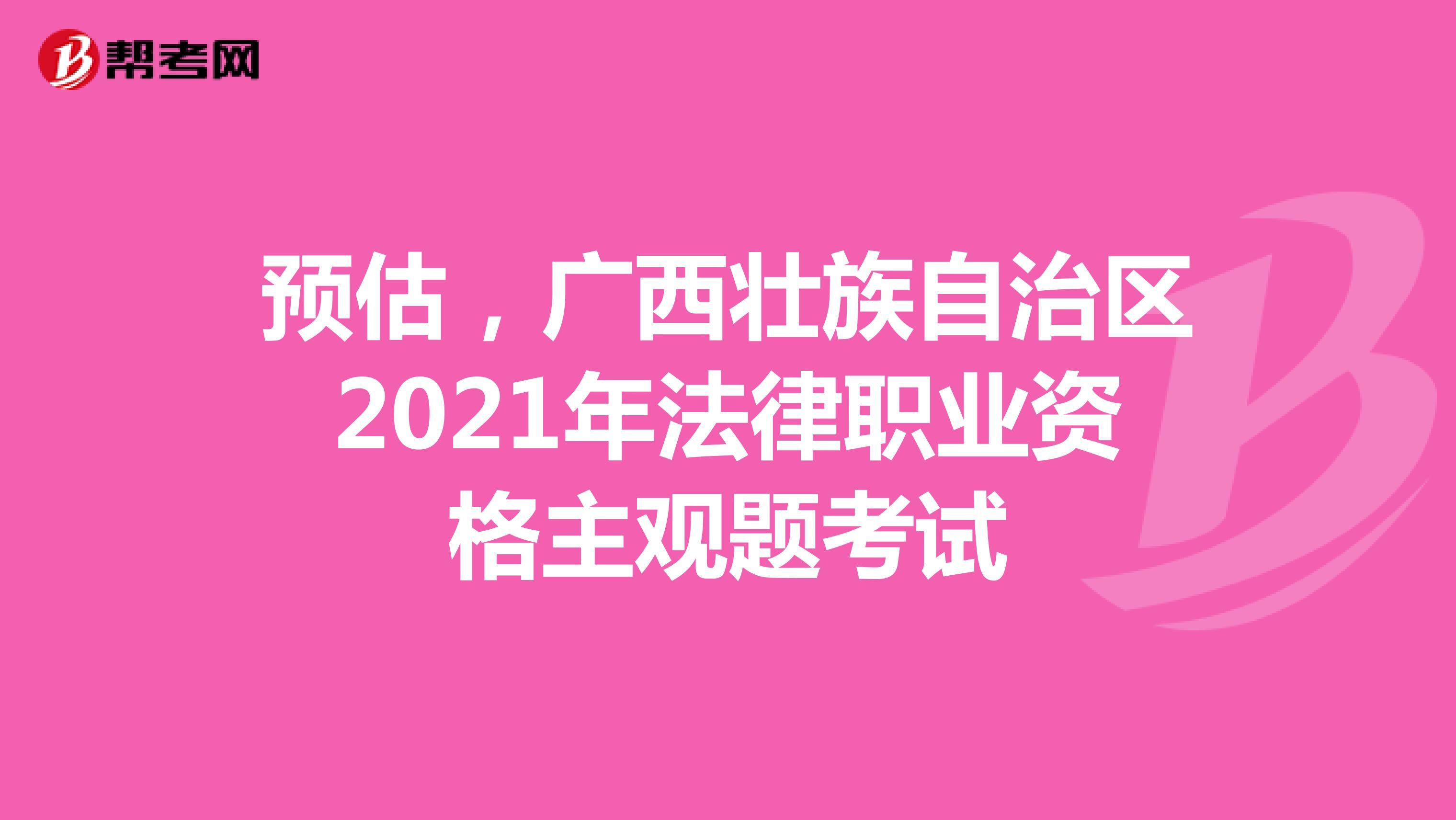 預估,廣西壯族自治區2021年法律職業資格主觀題考試
