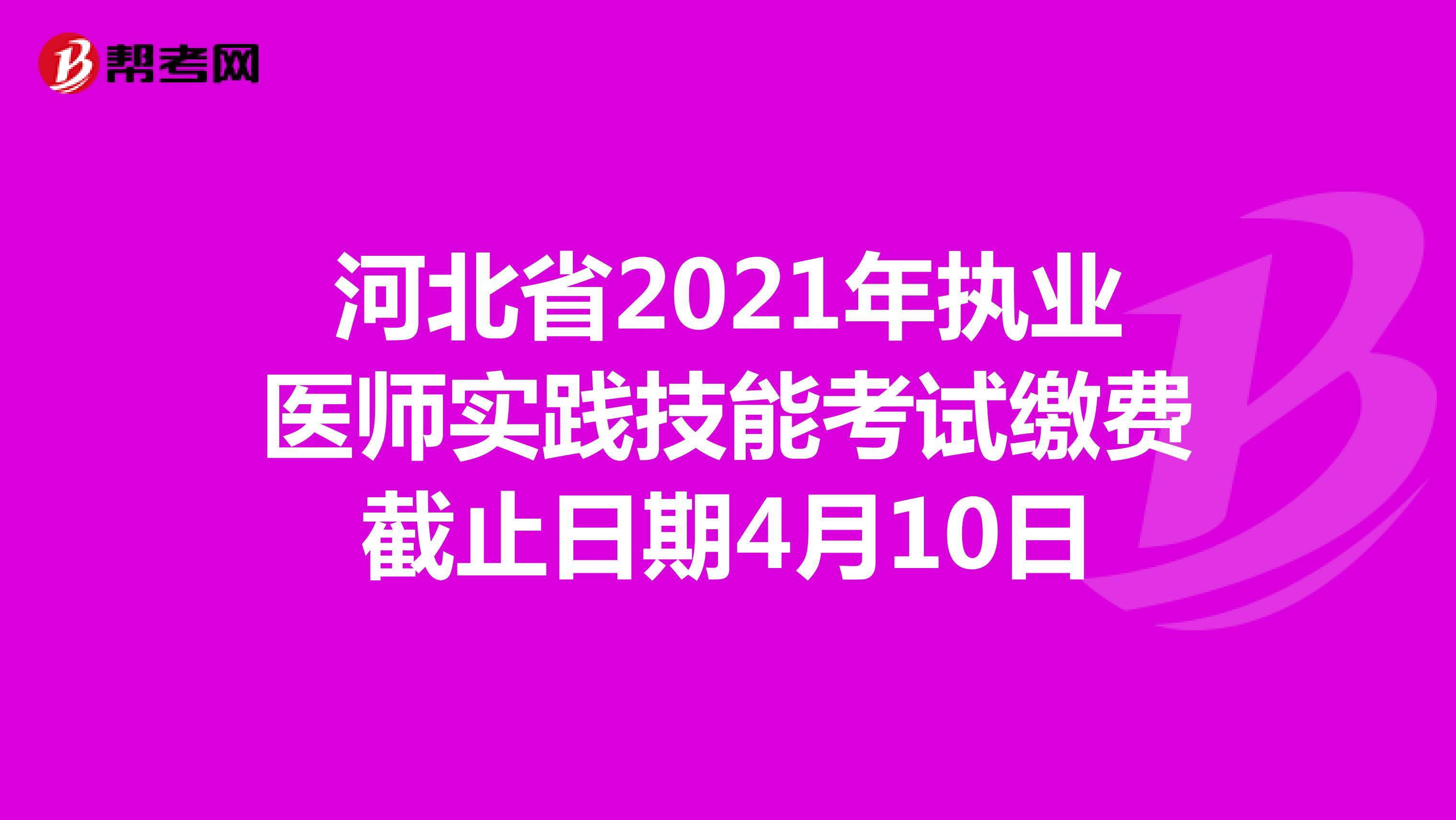 河北省2021年執業醫師實踐技能考試繳費截止日期4月10日