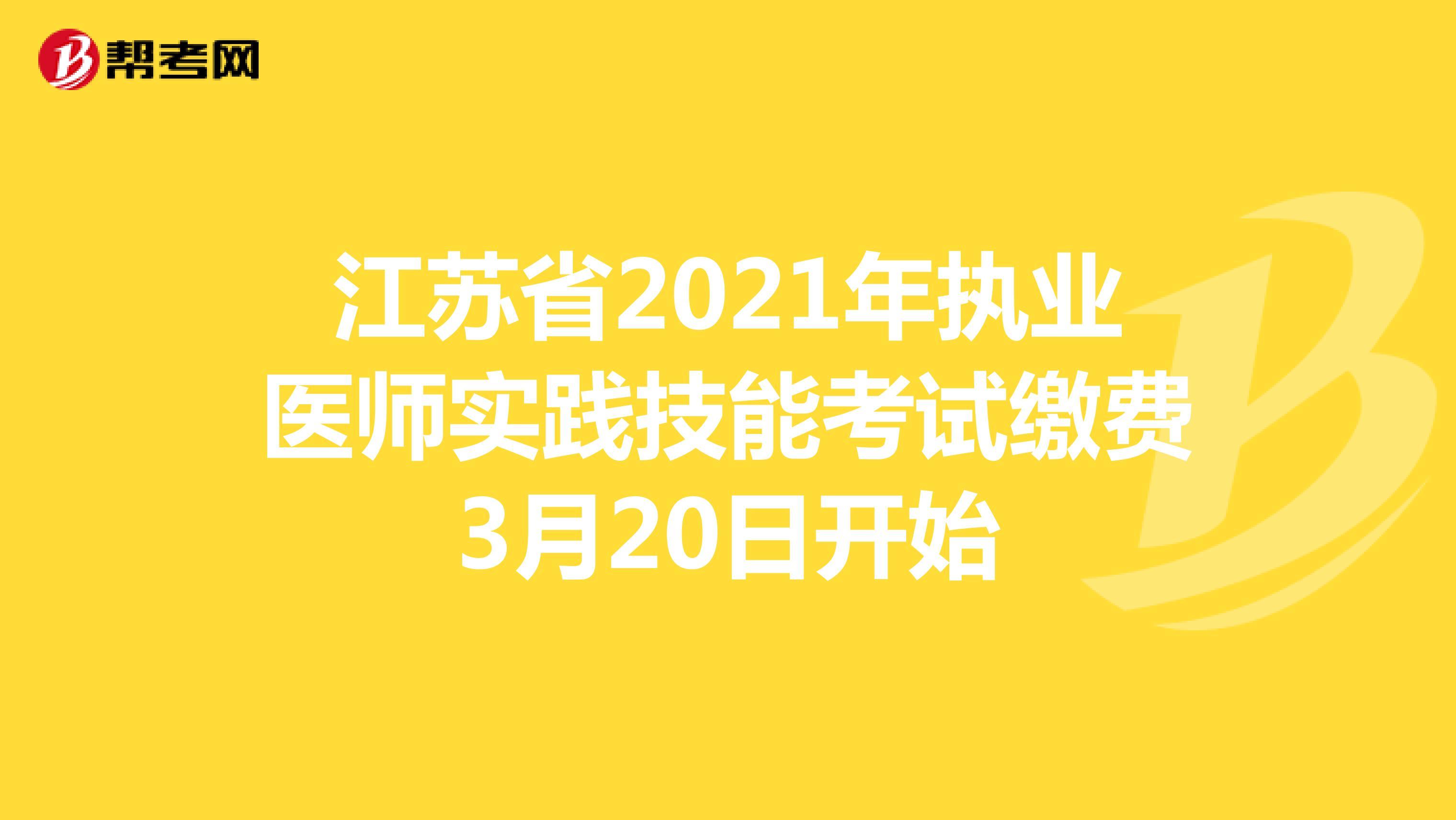 江苏省2021年执业医师实践技能考试缴费3月20日开始