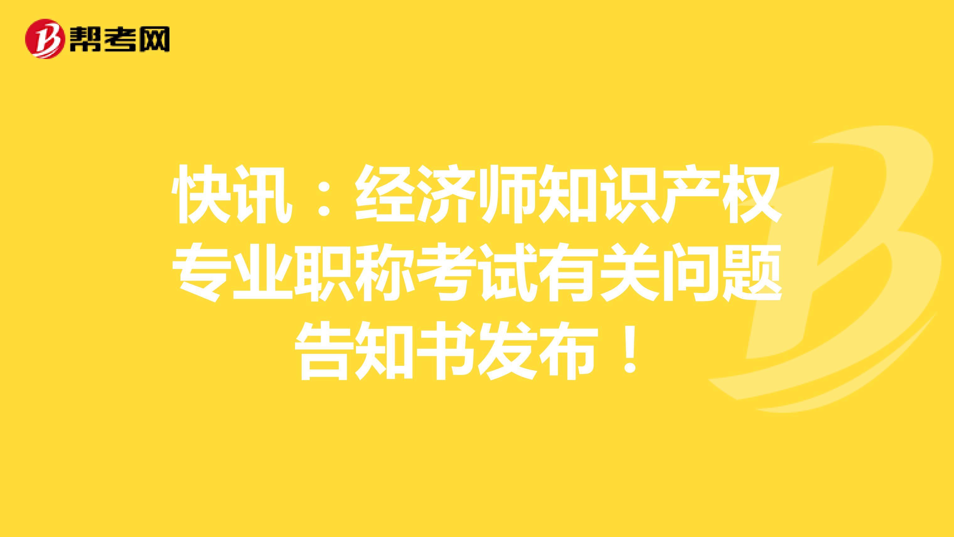 快訊:經濟師知識產權專業職稱考試有關問題告知書發布!