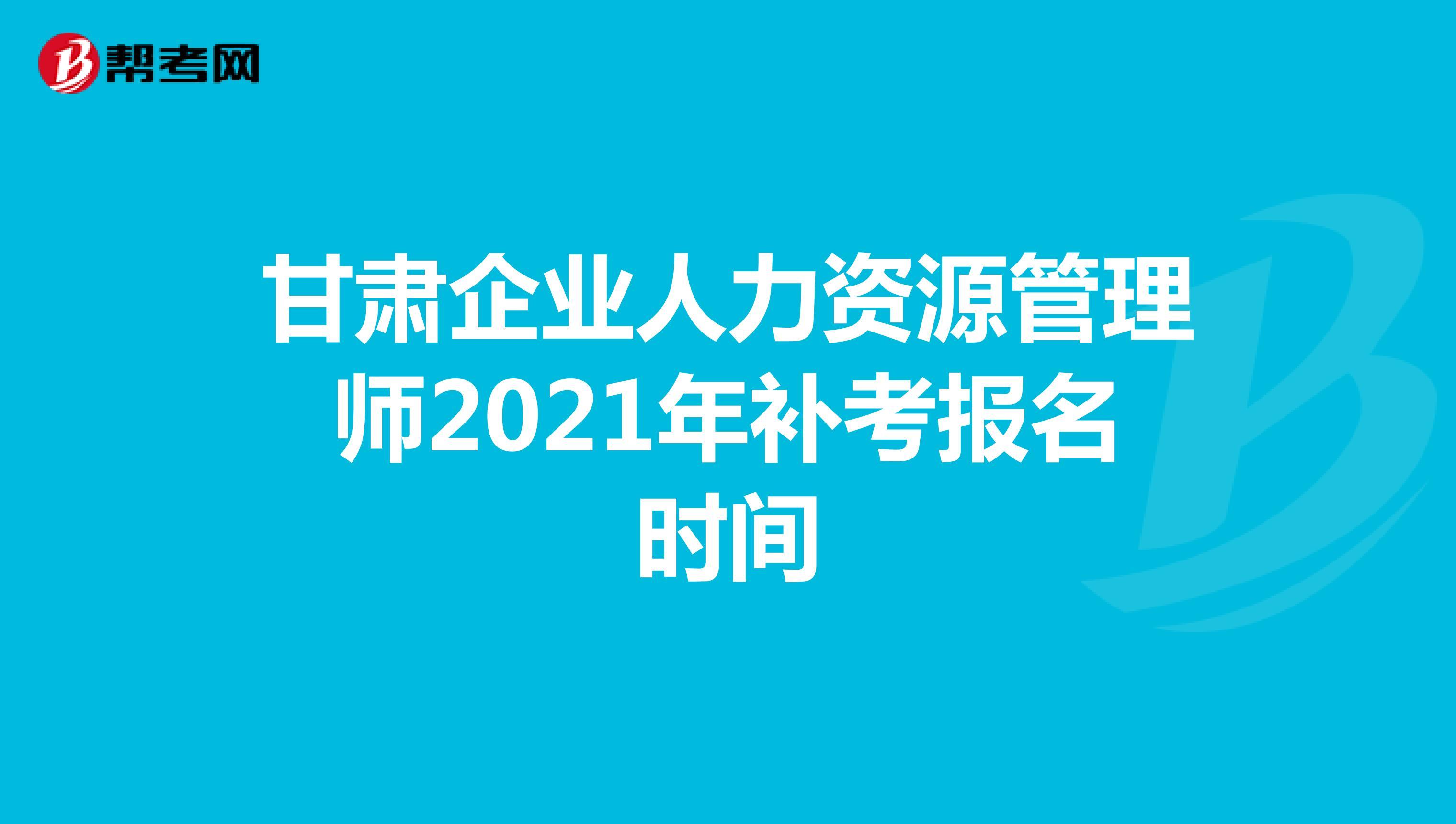 甘肅企業人力資源管理師2021年補考報名時間