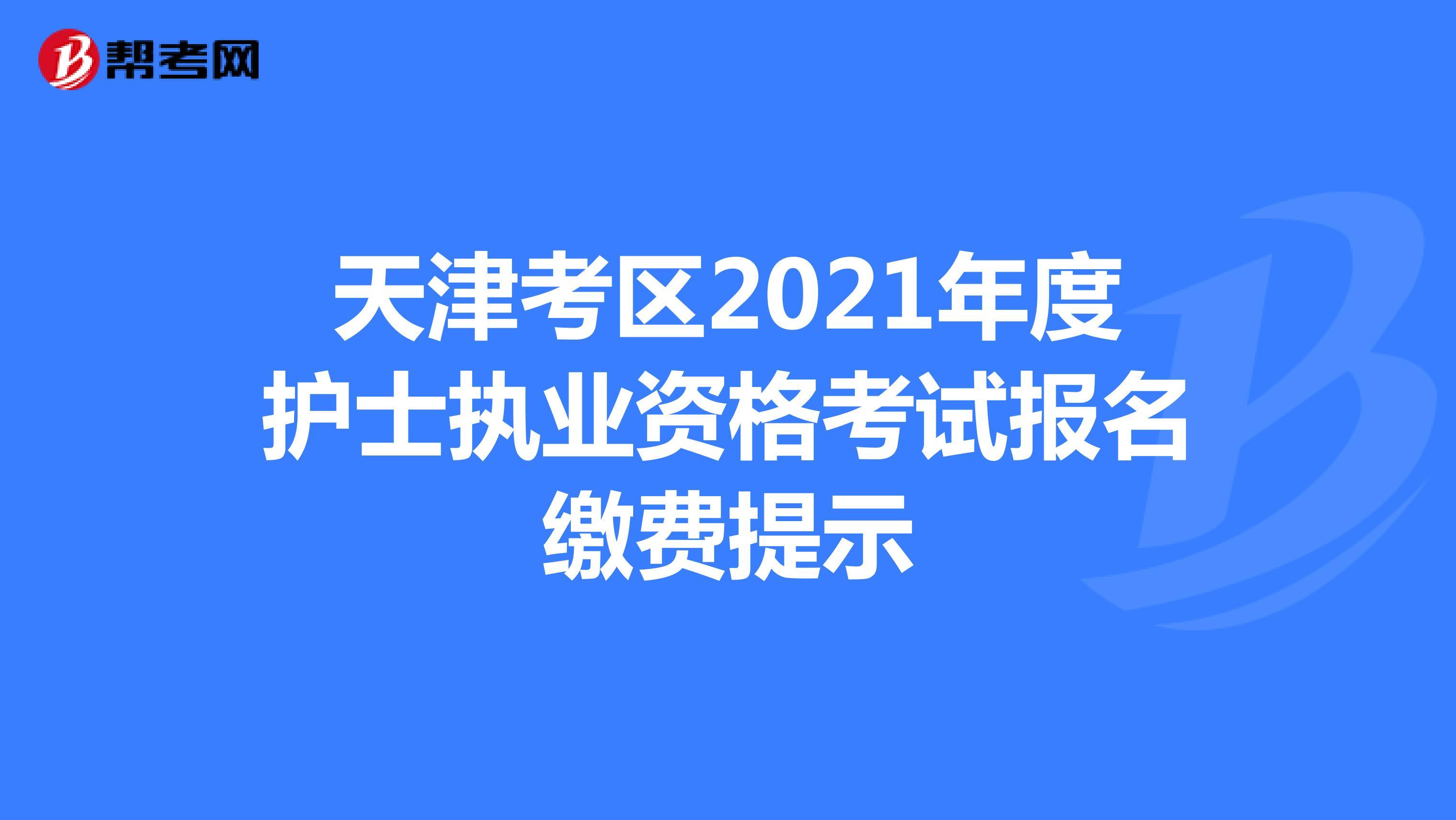 天津考區2021年度護士執業資格考試報名繳費提示