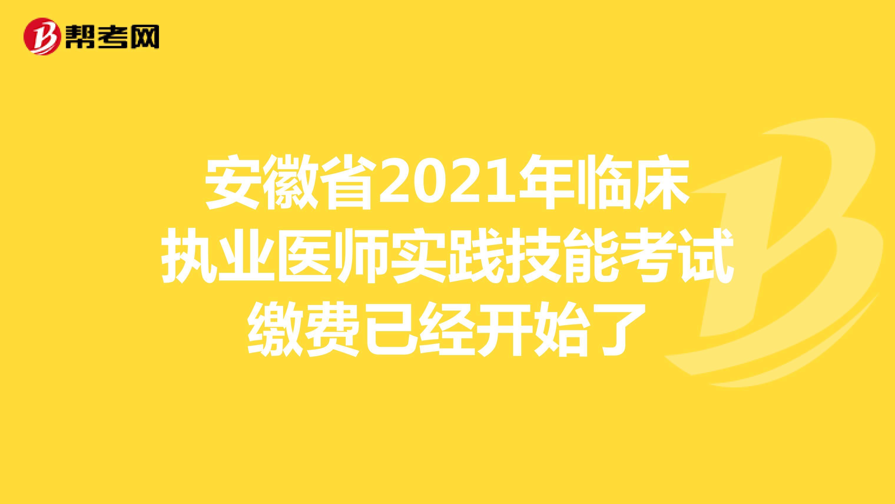 安徽省2021年临床执业医师实践技能考试缴费已经开始了