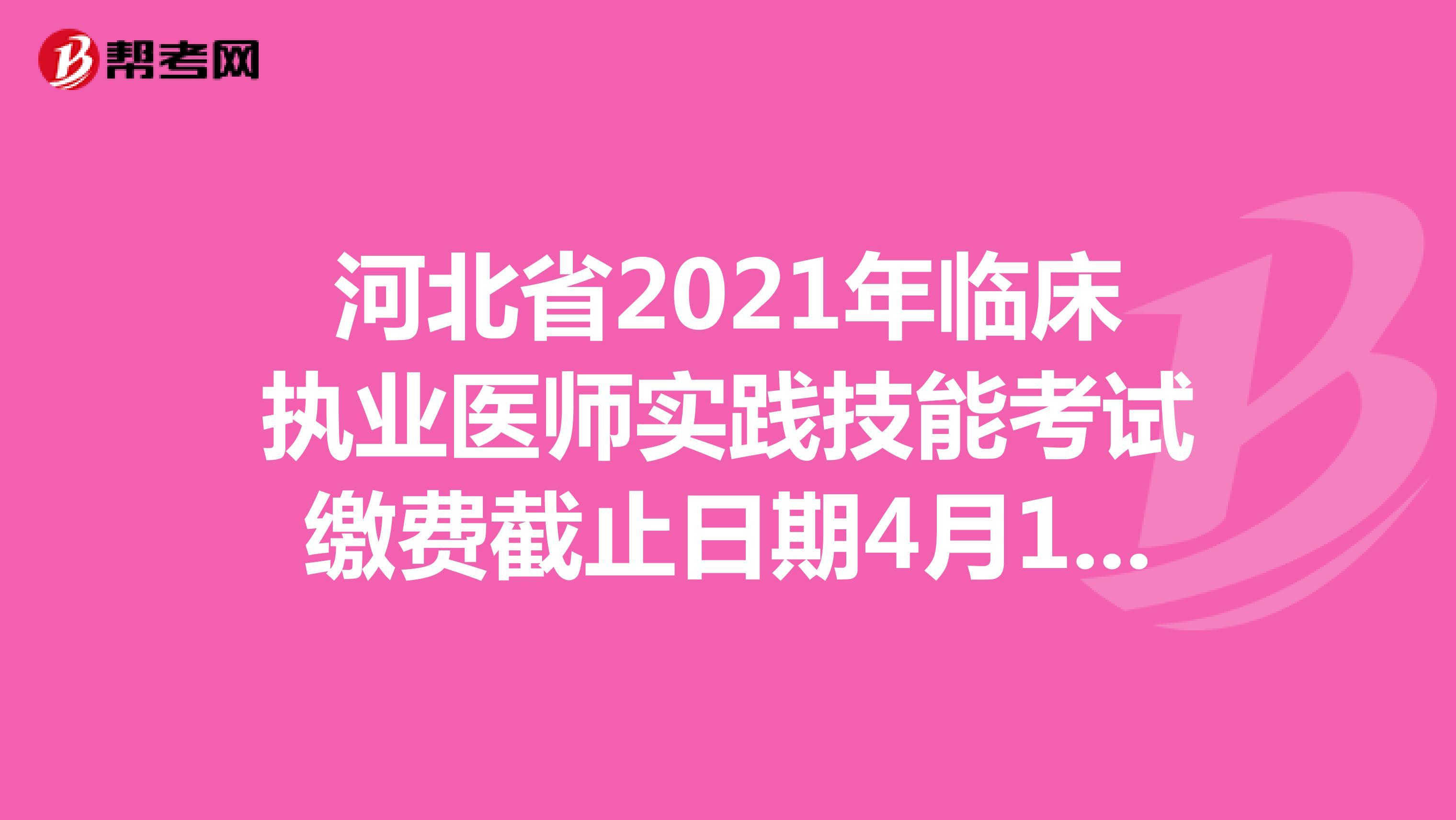 河北省2021年臨床執業醫師實踐技能考試繳費截止日期4月10日