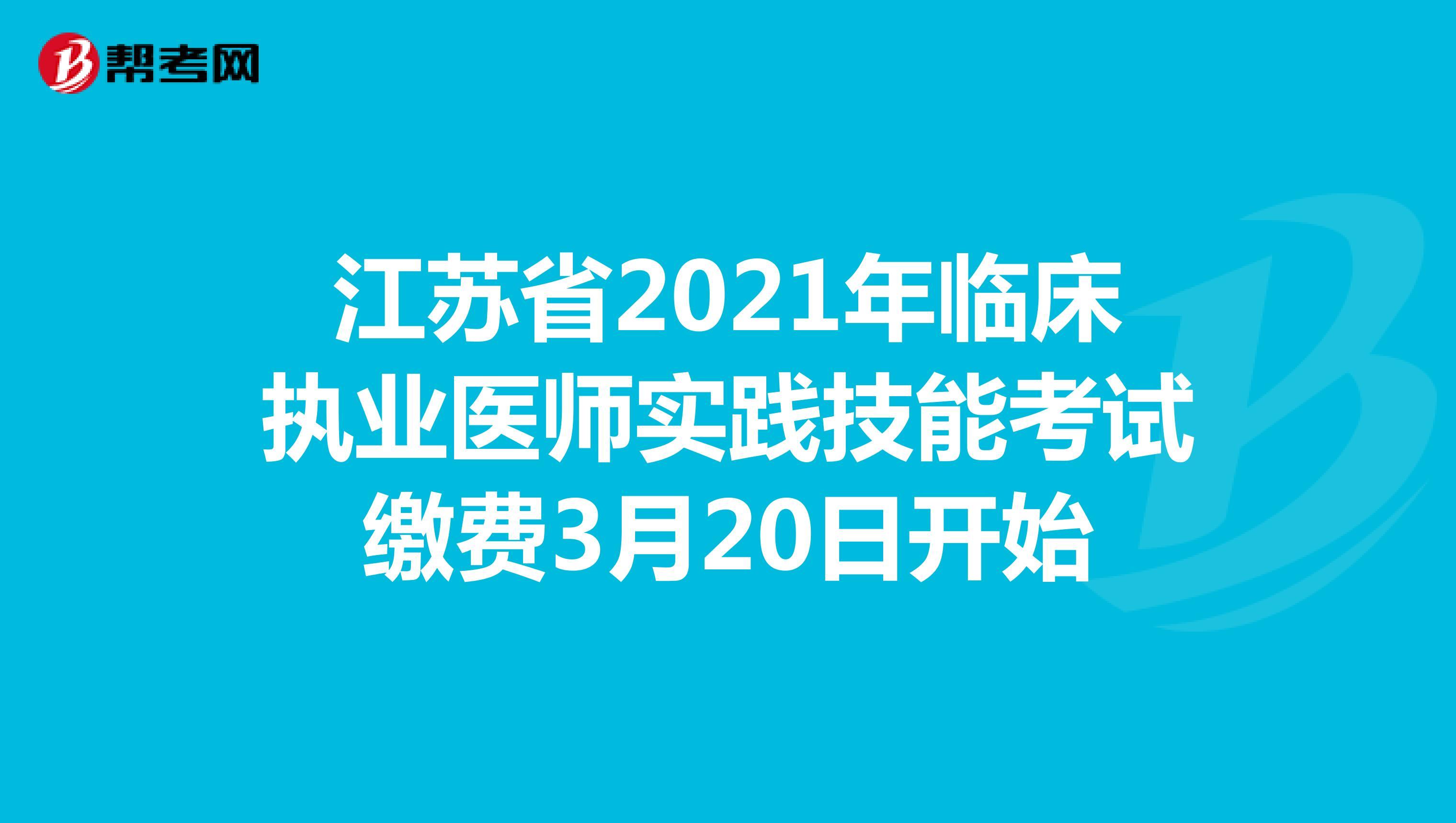 江蘇省2021年臨床執業醫師實踐技能考試繳費3月20日開始