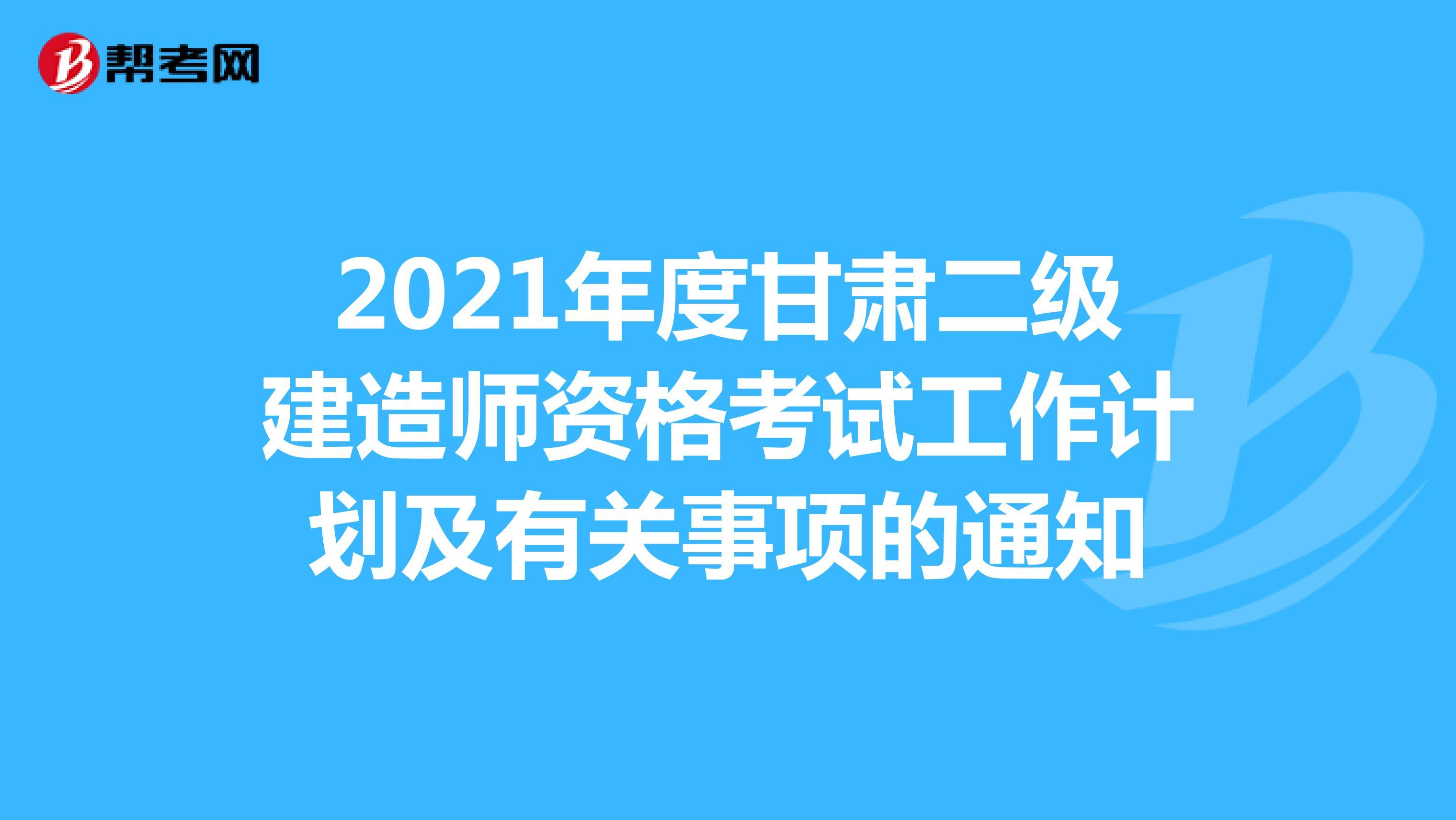 2021年度甘肅二級建造師資格考試工作計劃及有關事項的通知