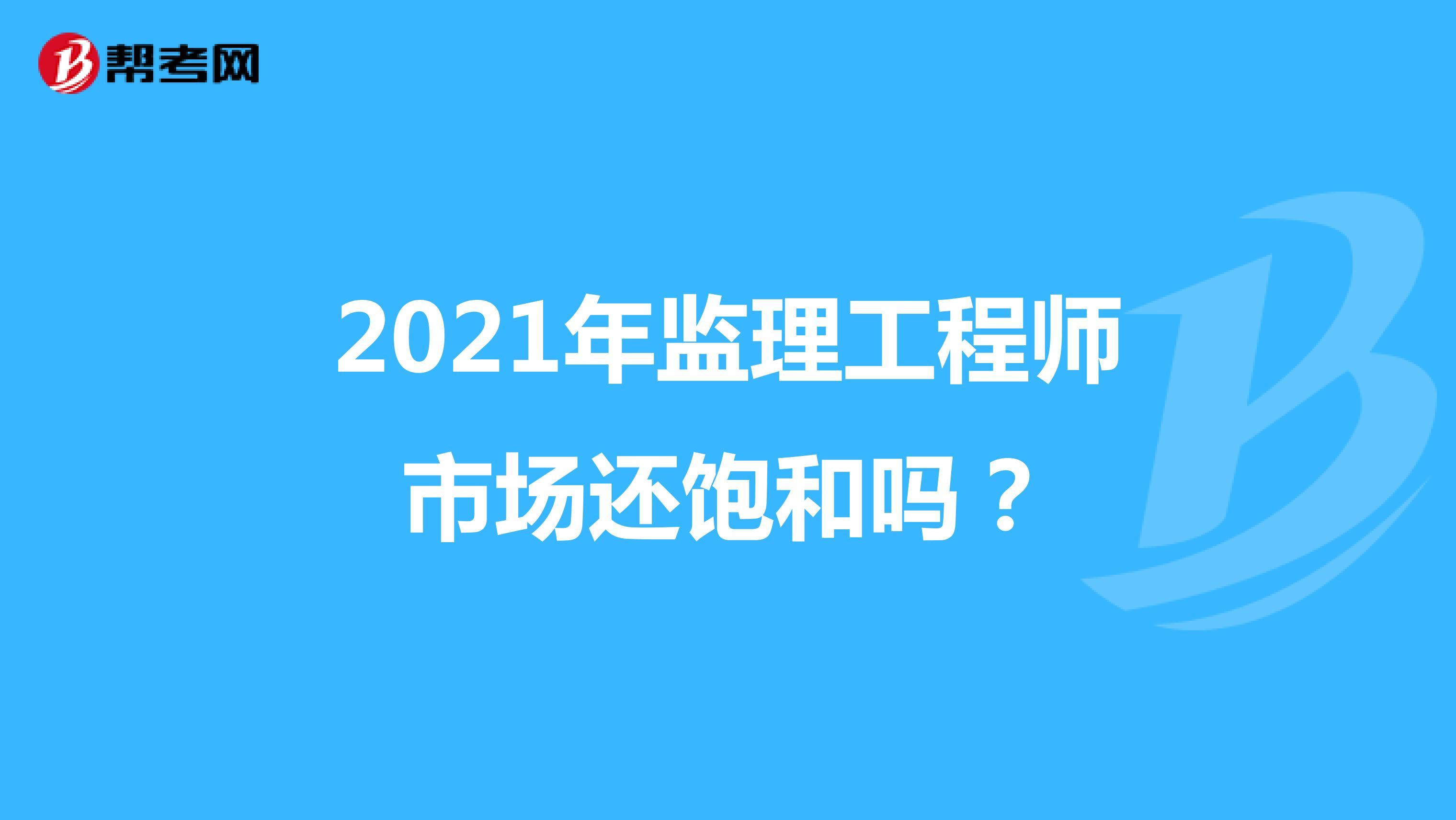 2021年监理工程师市场还饱和吗?