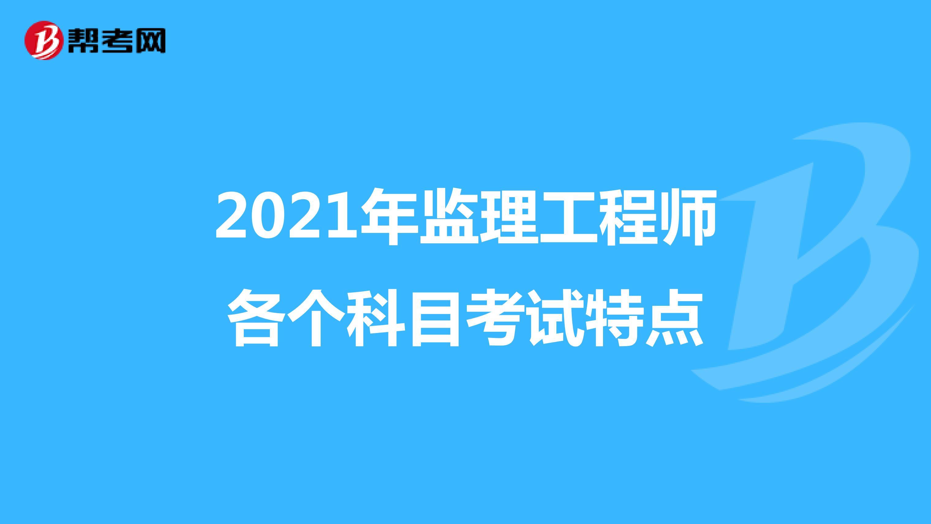 2021年监理工程师各个科目考试特点