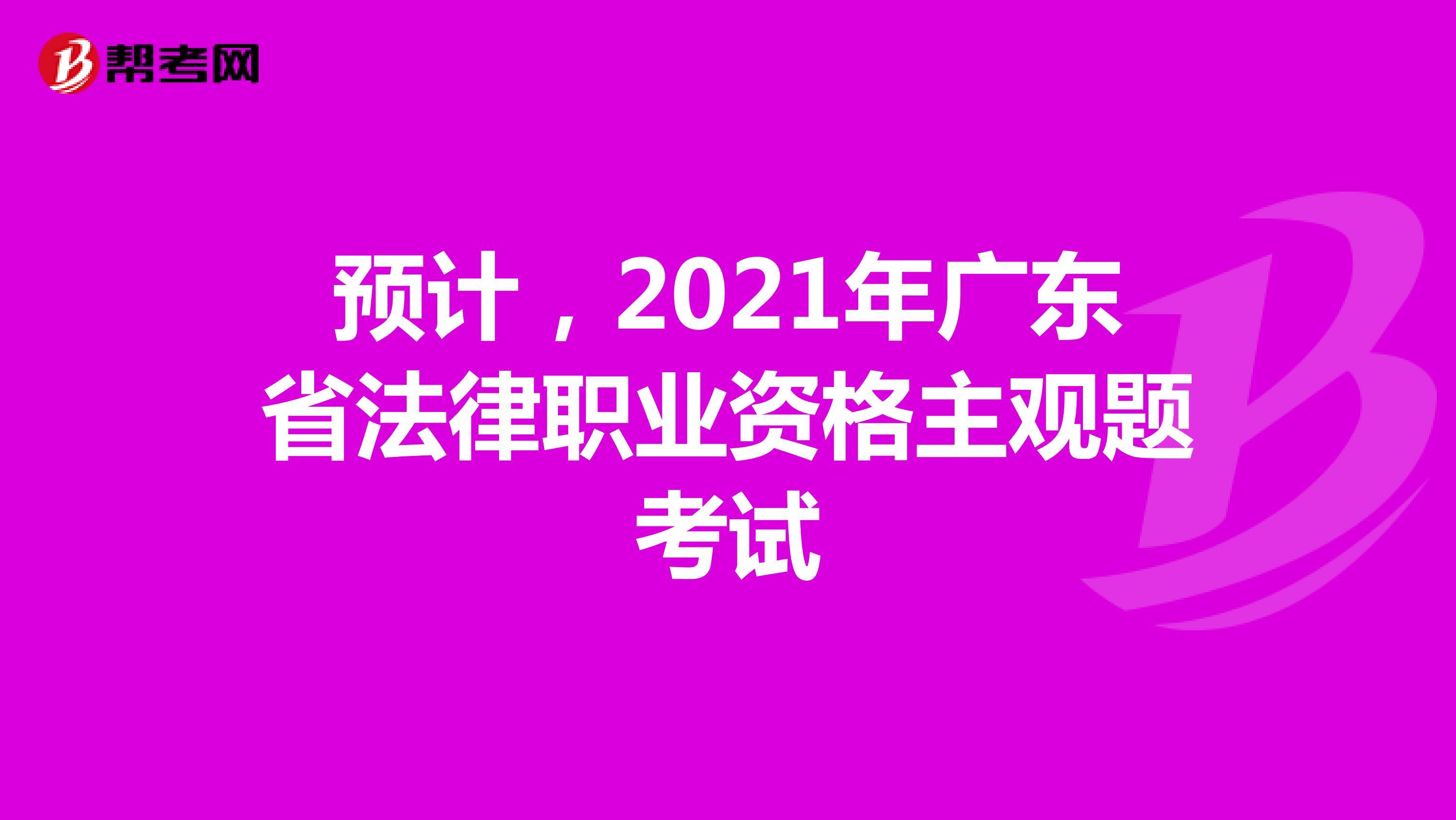 預計,2021年廣東省法律職業資格主觀題考試