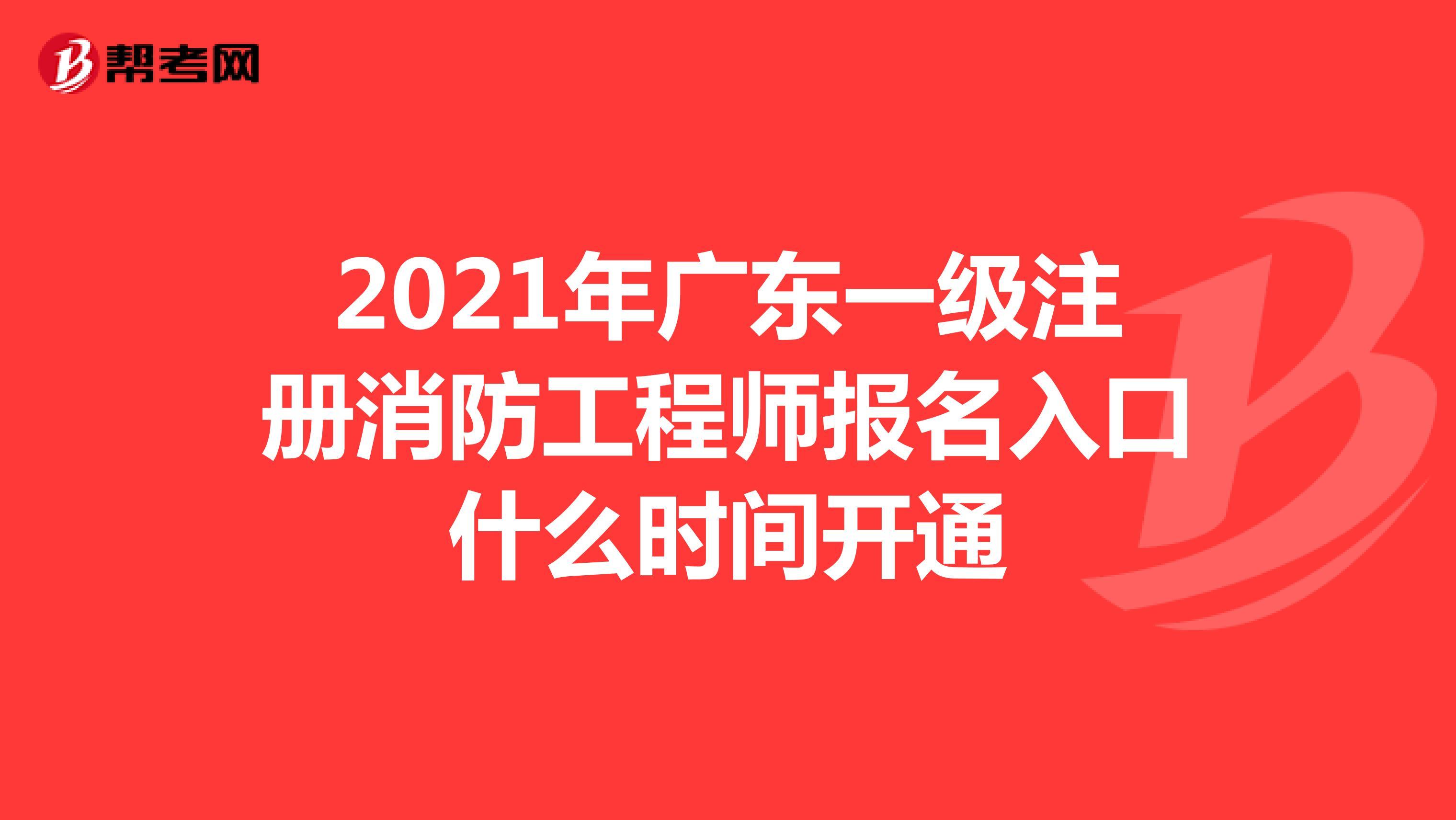 2021年广东一级注册消防工程师报名入口什么时间开通