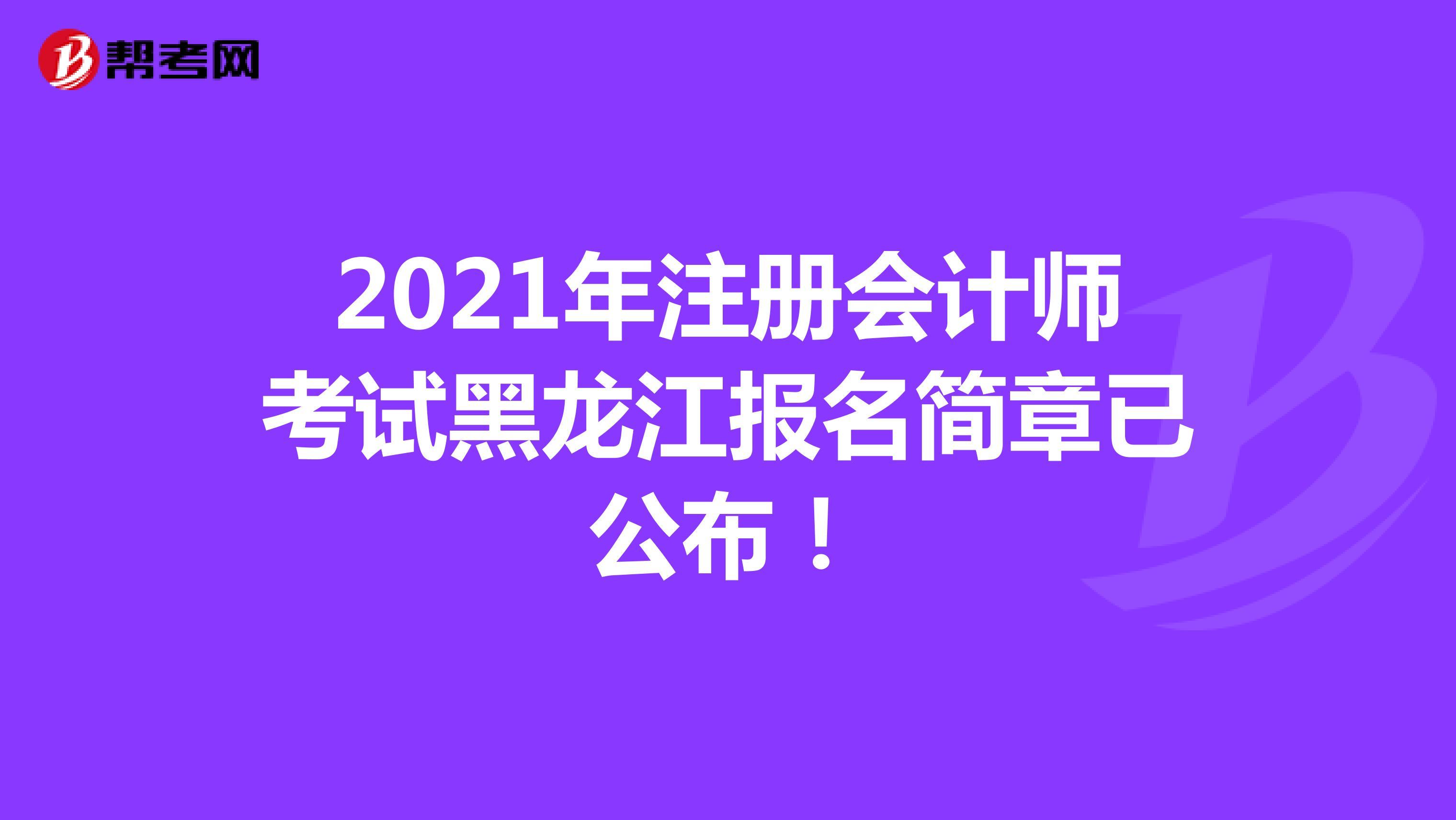 2021年注冊會計師考試黑龍江報名簡章已公布!
