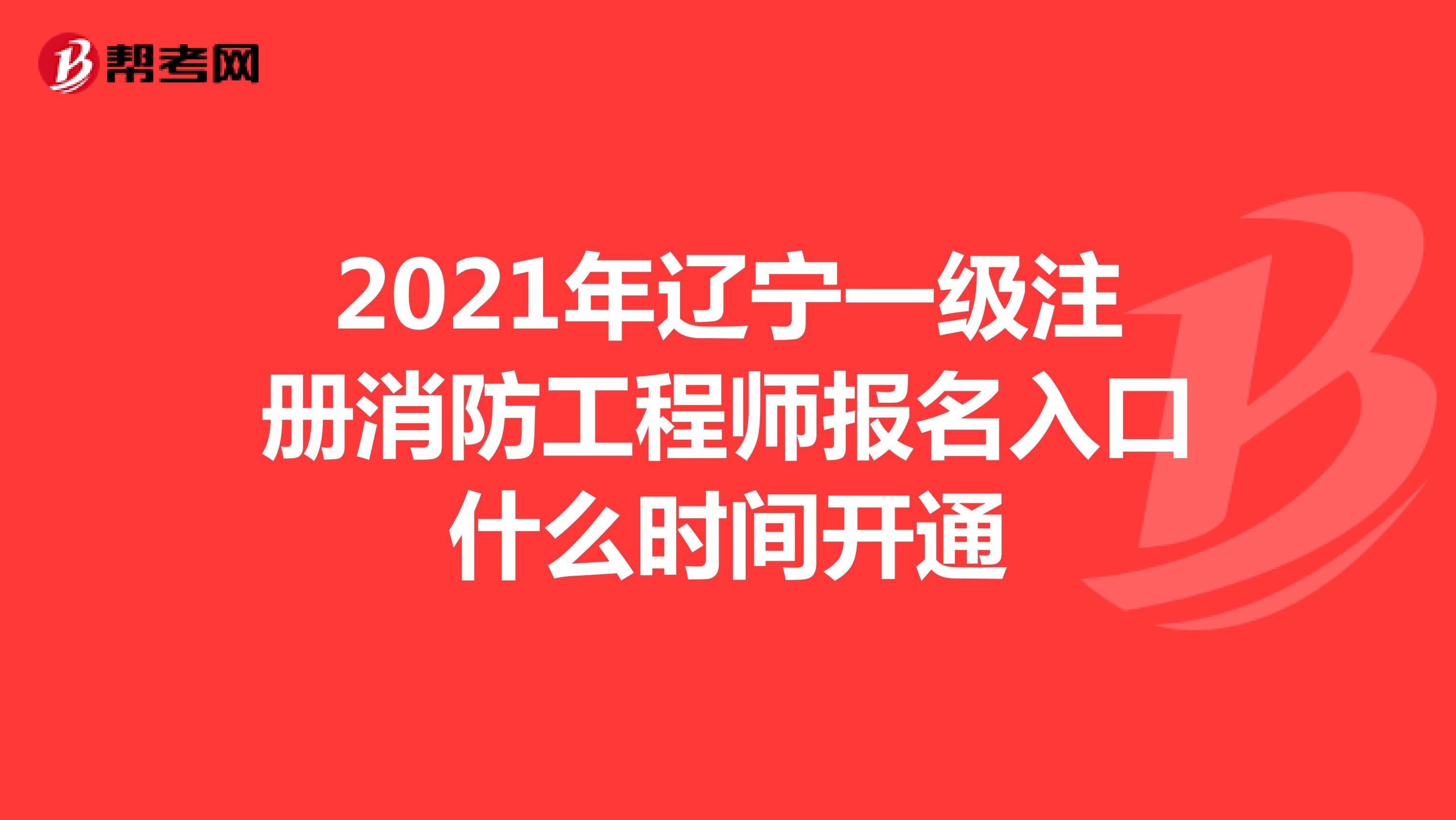 2021年辽宁一级注册消防工程师报名入口什么时间开通