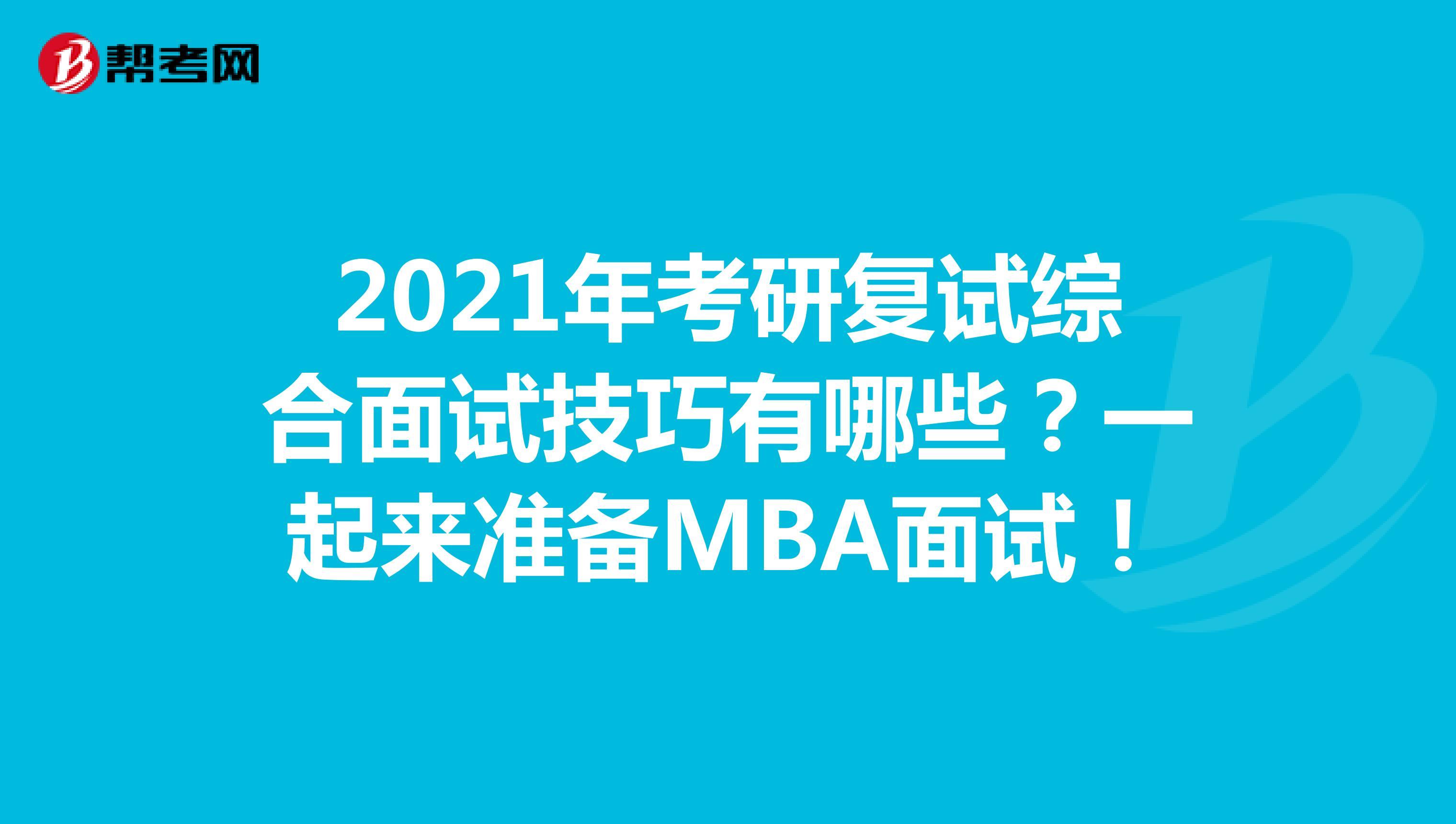 2021年考研复试综合面试技巧有哪些?一起来准备MBA面试!
