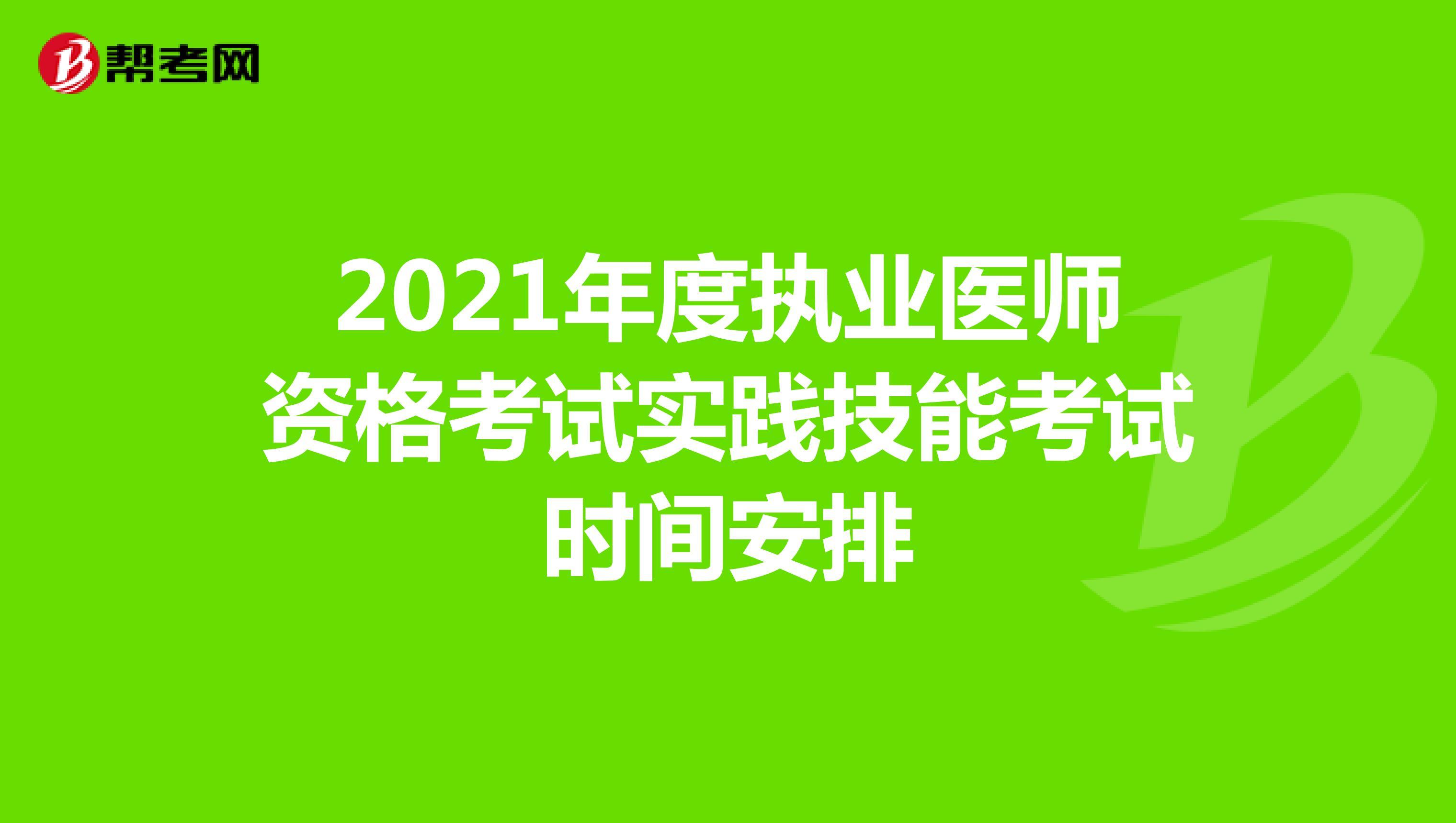 2021年度執業醫師資格考試實踐技能考試時間安排