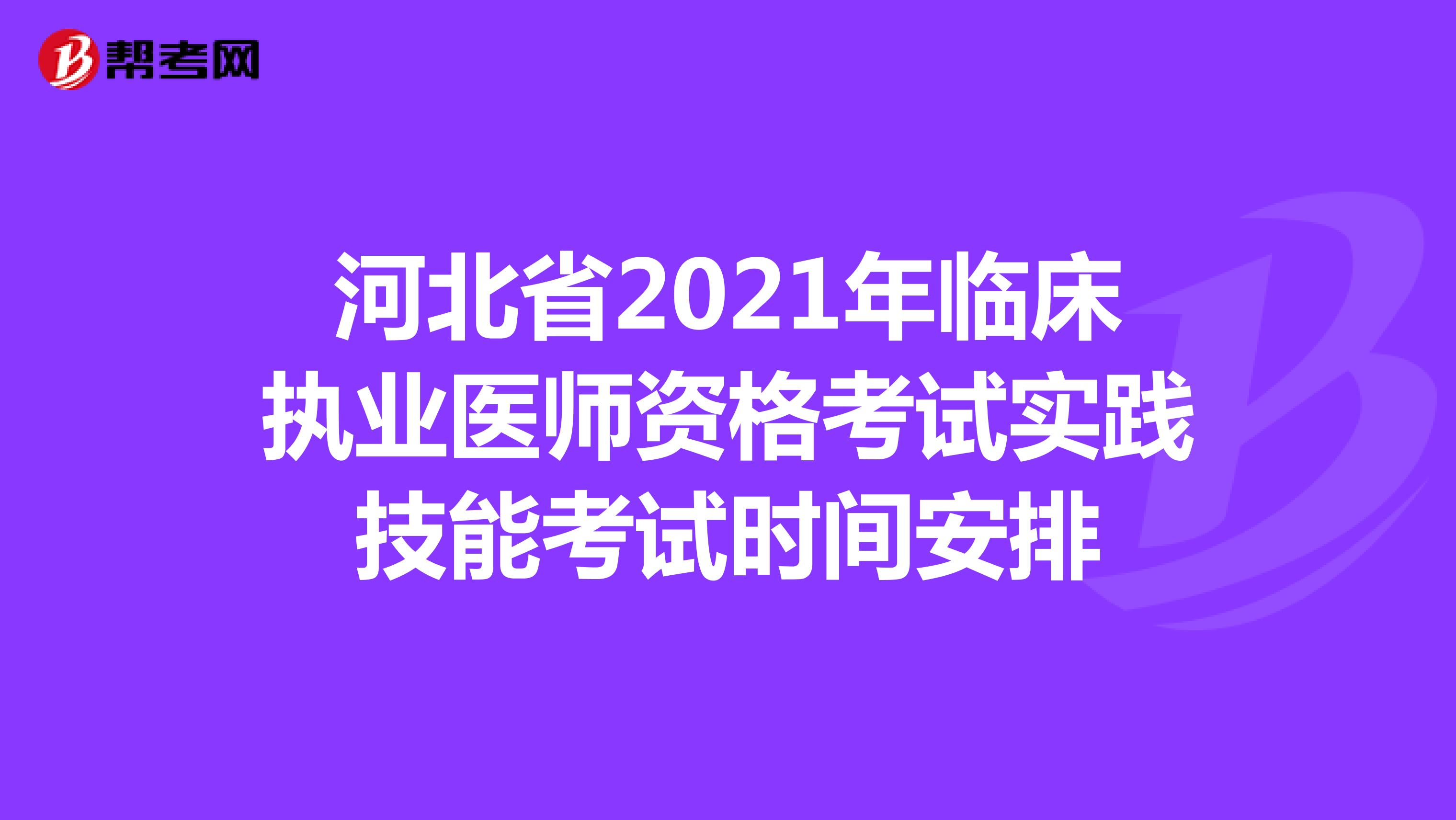 河北省2021年临床执业医师资格考试实践技能考试时间安排