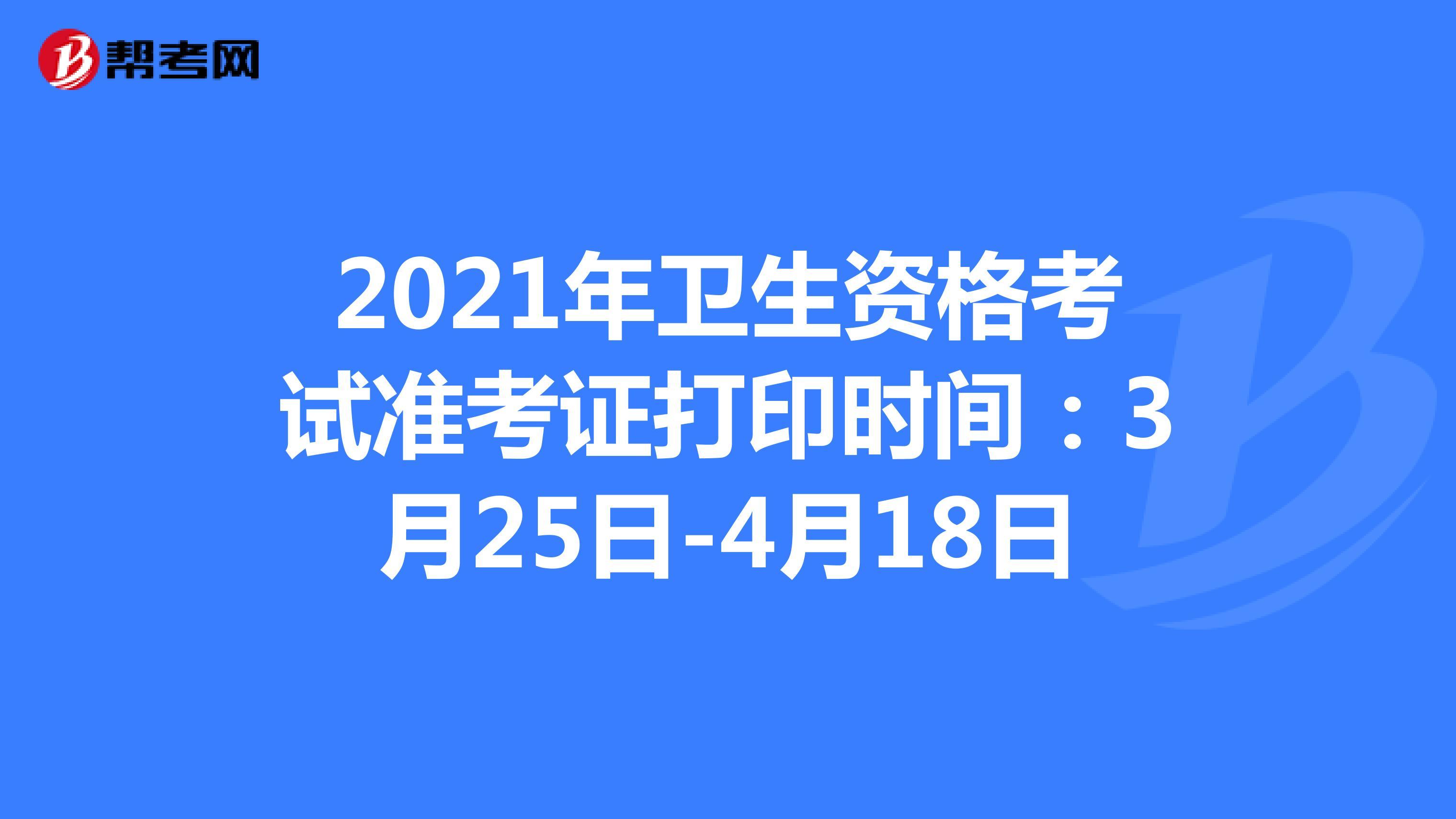 2021年衛生資格考試準考證打印時間:3月25日-4月18日