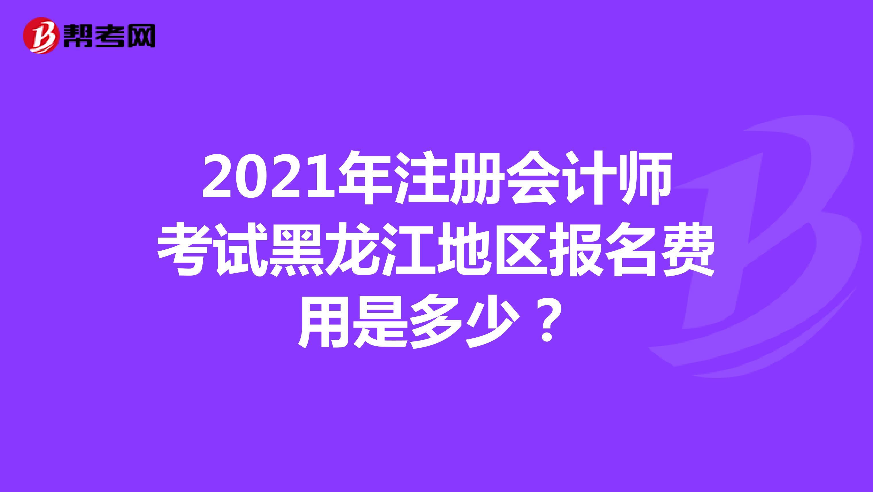 2021年注冊會計師考試黑龍江地區報名費用是多少?