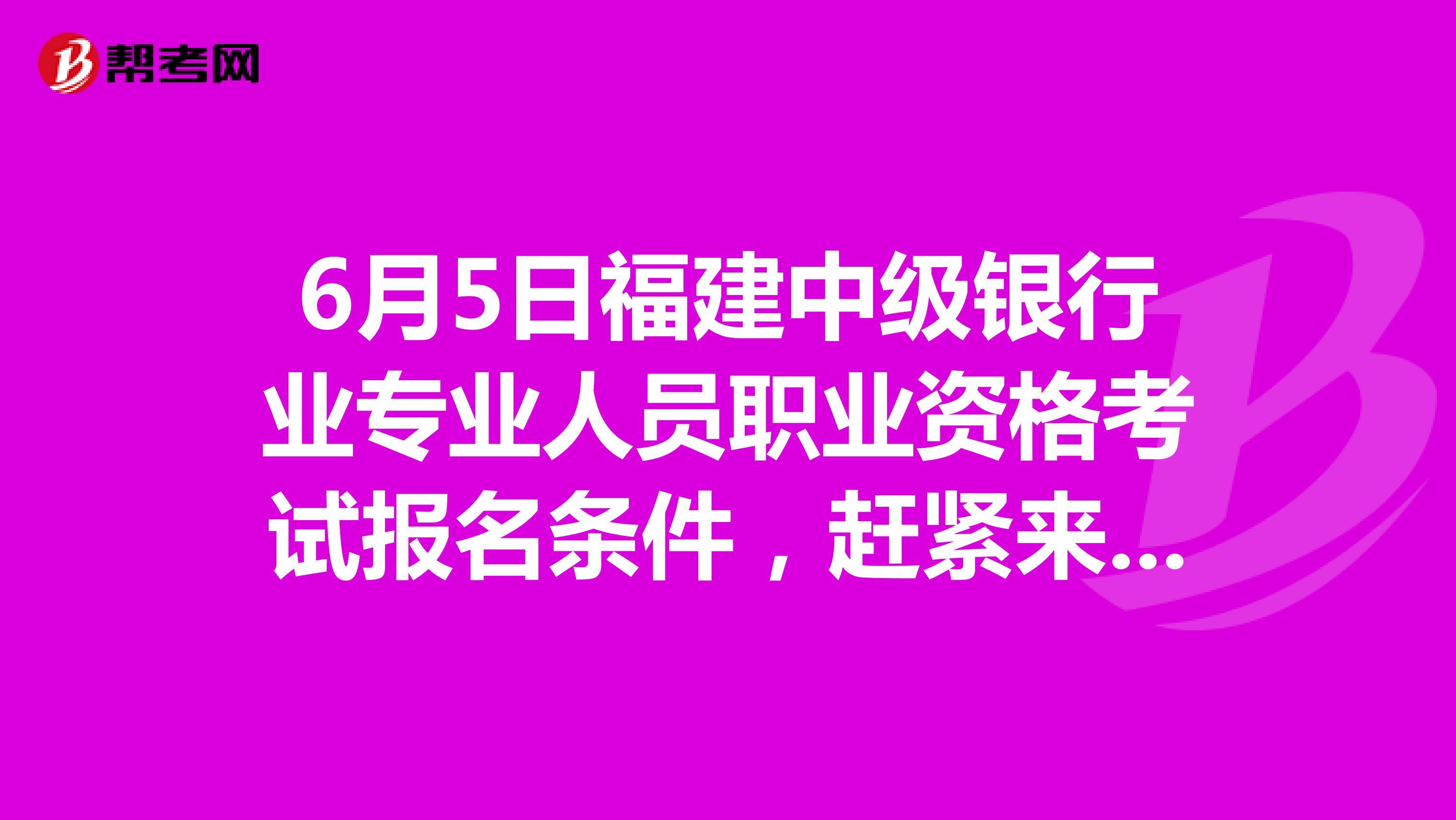 6月5日福建中級銀行業專業人員職業資格考試報名條件,趕緊來看!