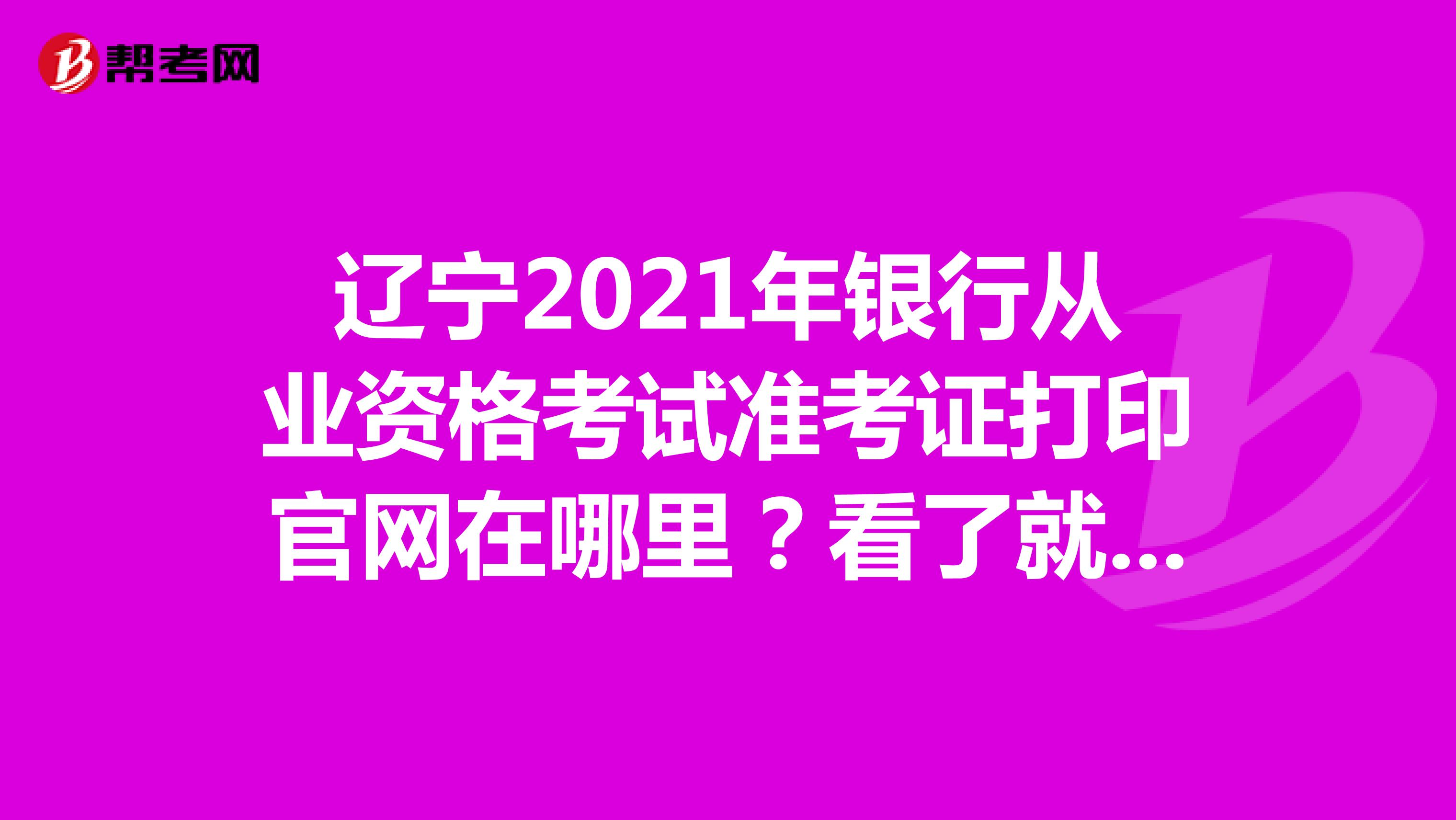 遼寧2021年銀行從業資格考試準考證打印官網在哪里?看了就知道了!