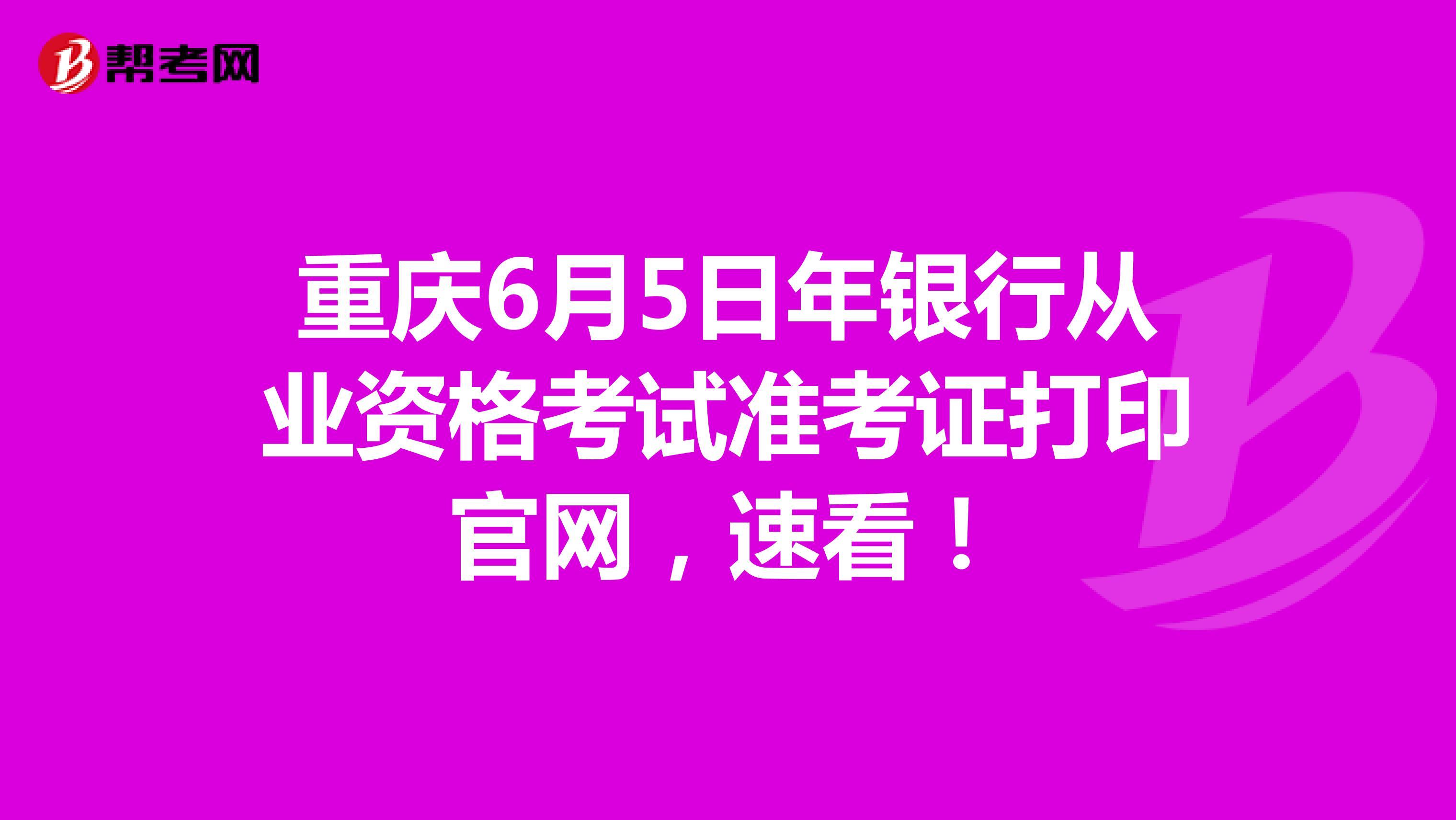 重慶6月5日年銀行從業資格考試準考證打印官網,速看!