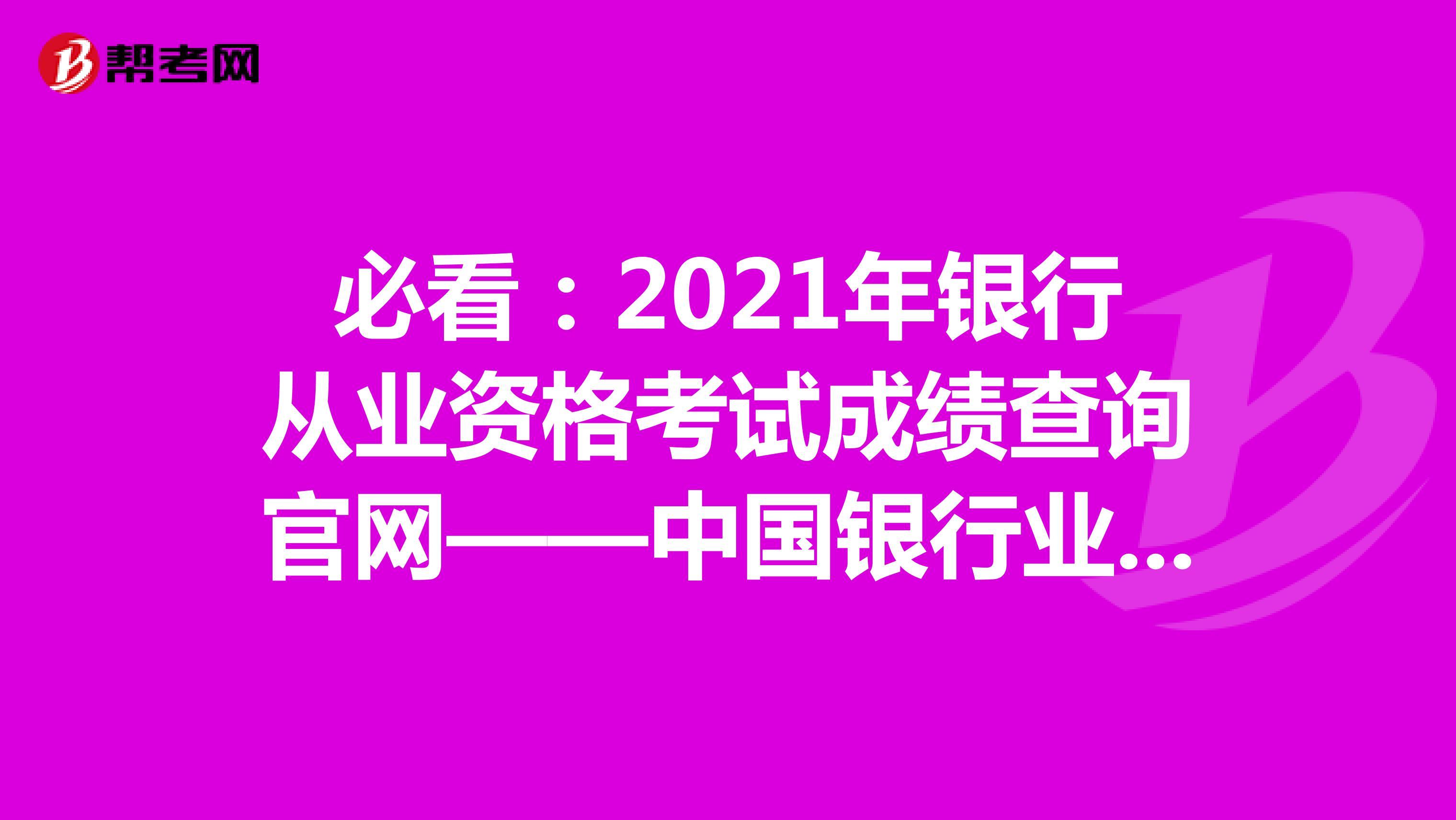 必看:2021年銀行從業資格考試成績查詢官網——中國銀行業協會