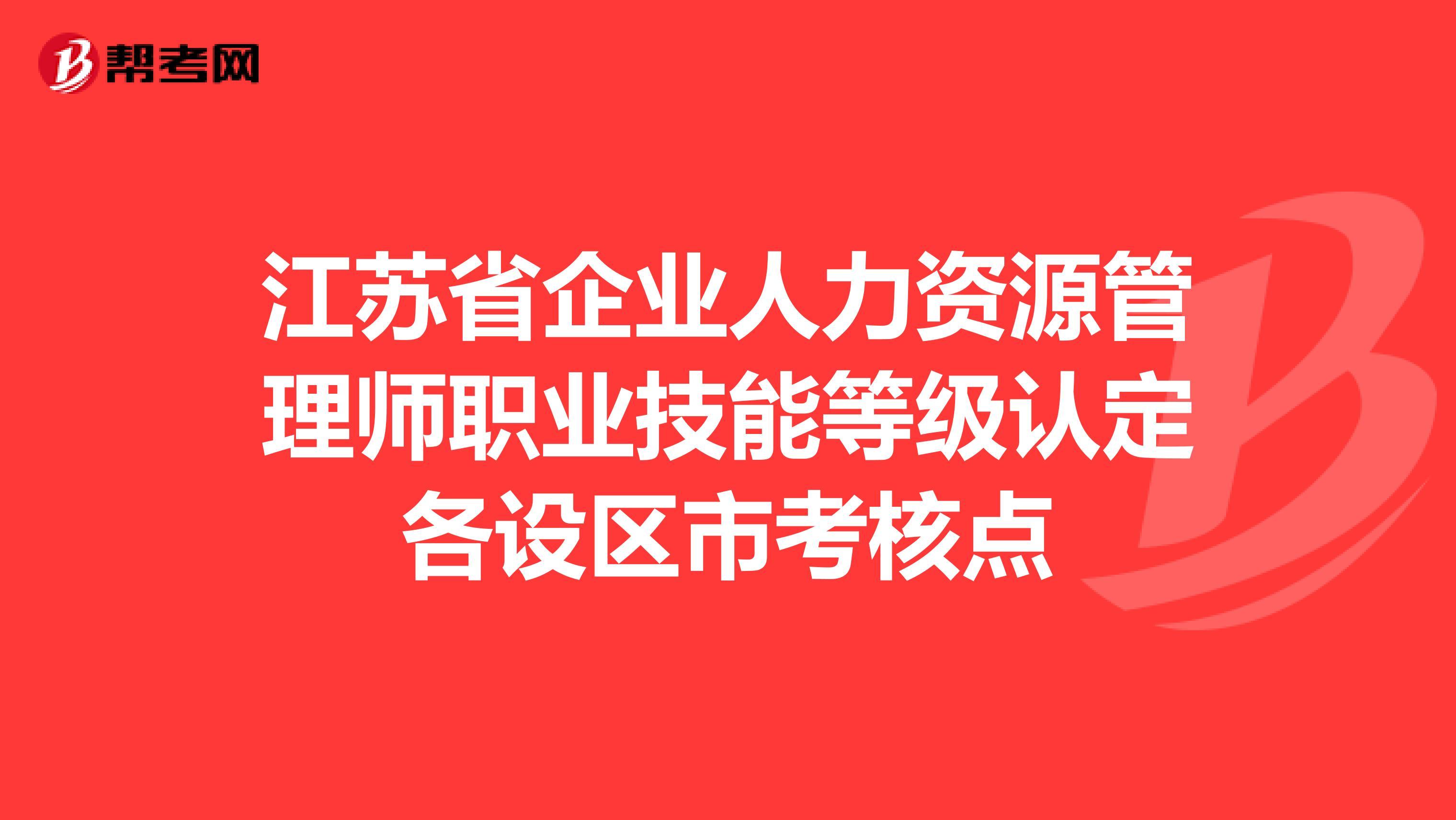 江蘇省企業人力資源管理師職業技能等級認定各設區市考核點
