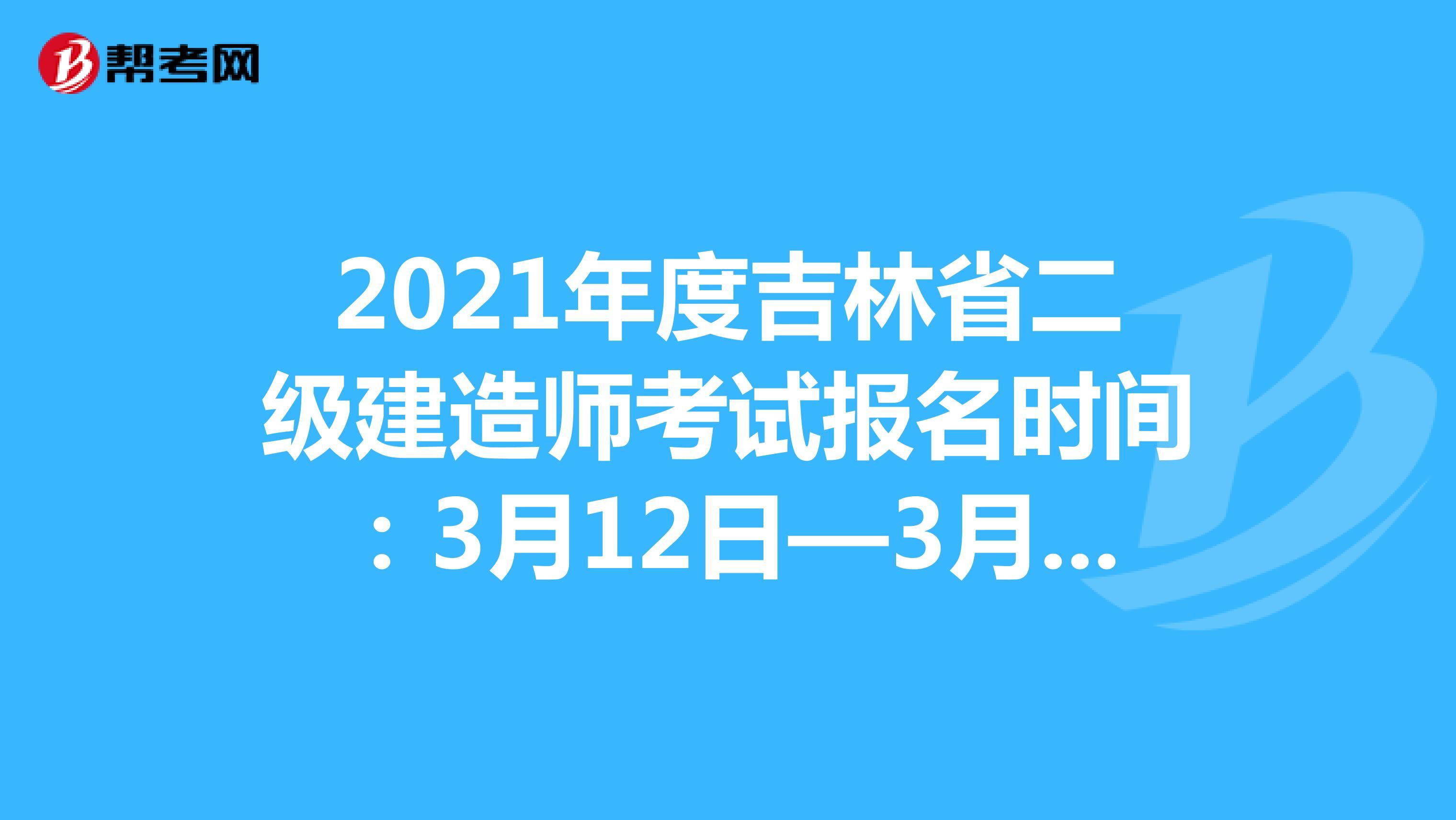 2021年度吉林省二級建造師考試報名時間:3月12日-3月22日