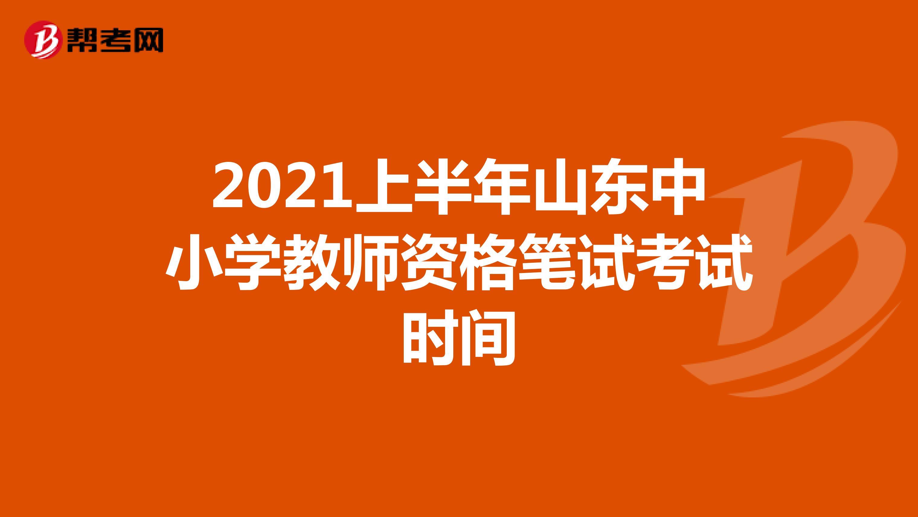 2021上半年山东中小学教师资格笔试考试时间