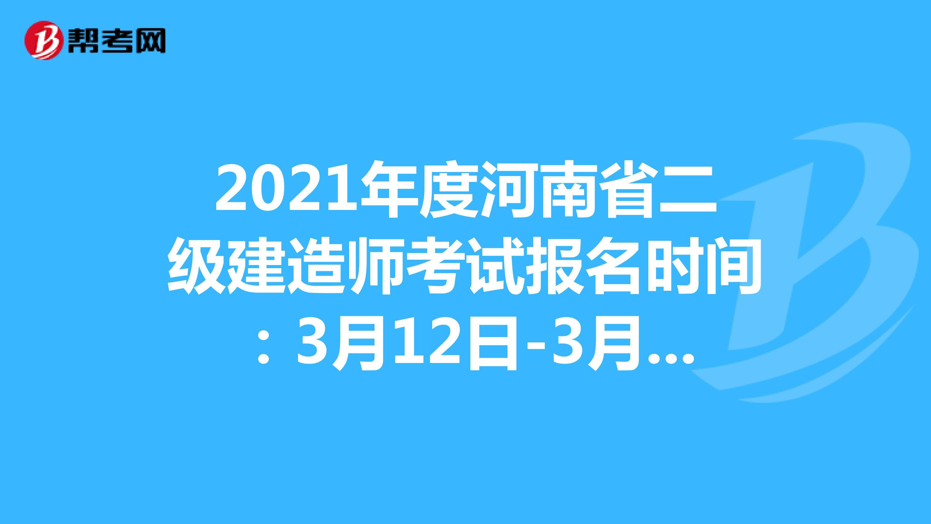 2021年度河南省二級建造師考試報名時間:3月12日-3月21日