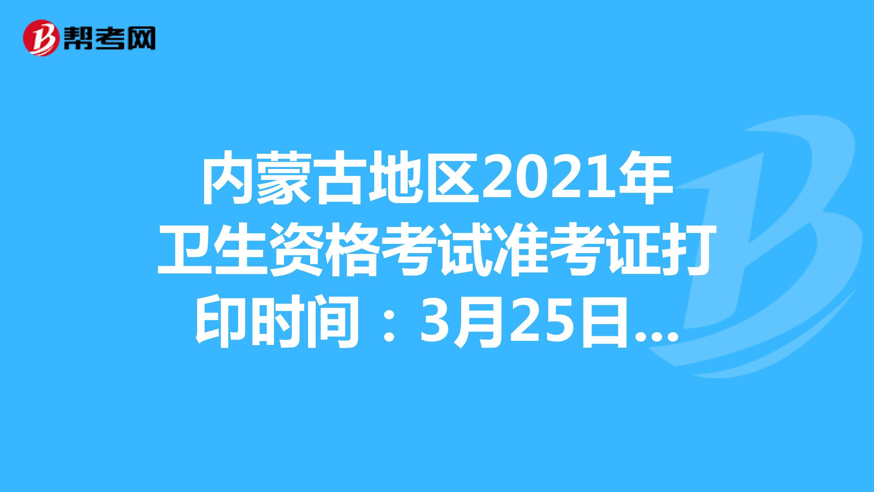 內蒙古地區2021年衛生資格考試準考證打印時間:3月25日-4月18日