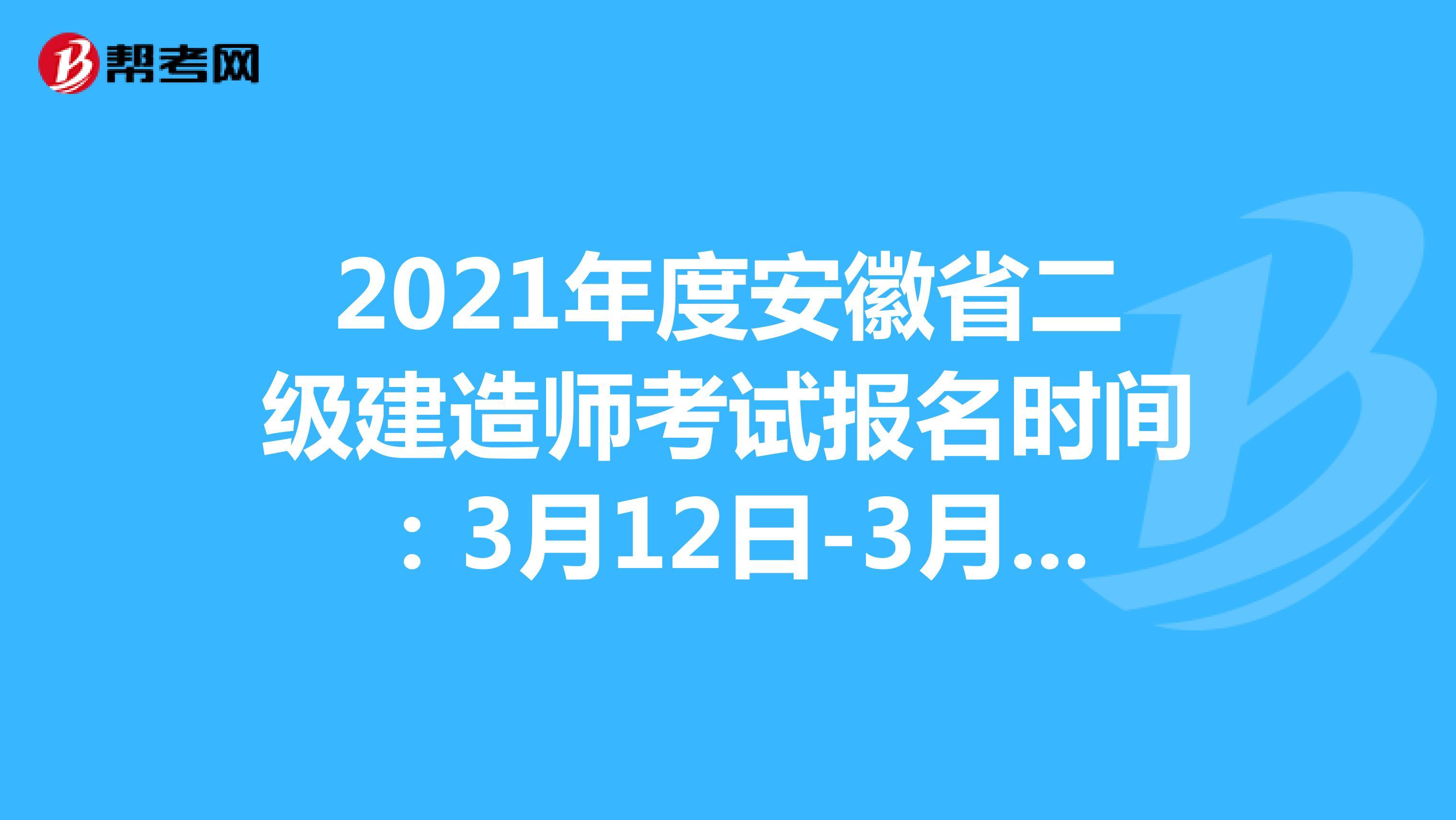2021年度安徽省二級建造師考試報名時間:3月12日-3月18日