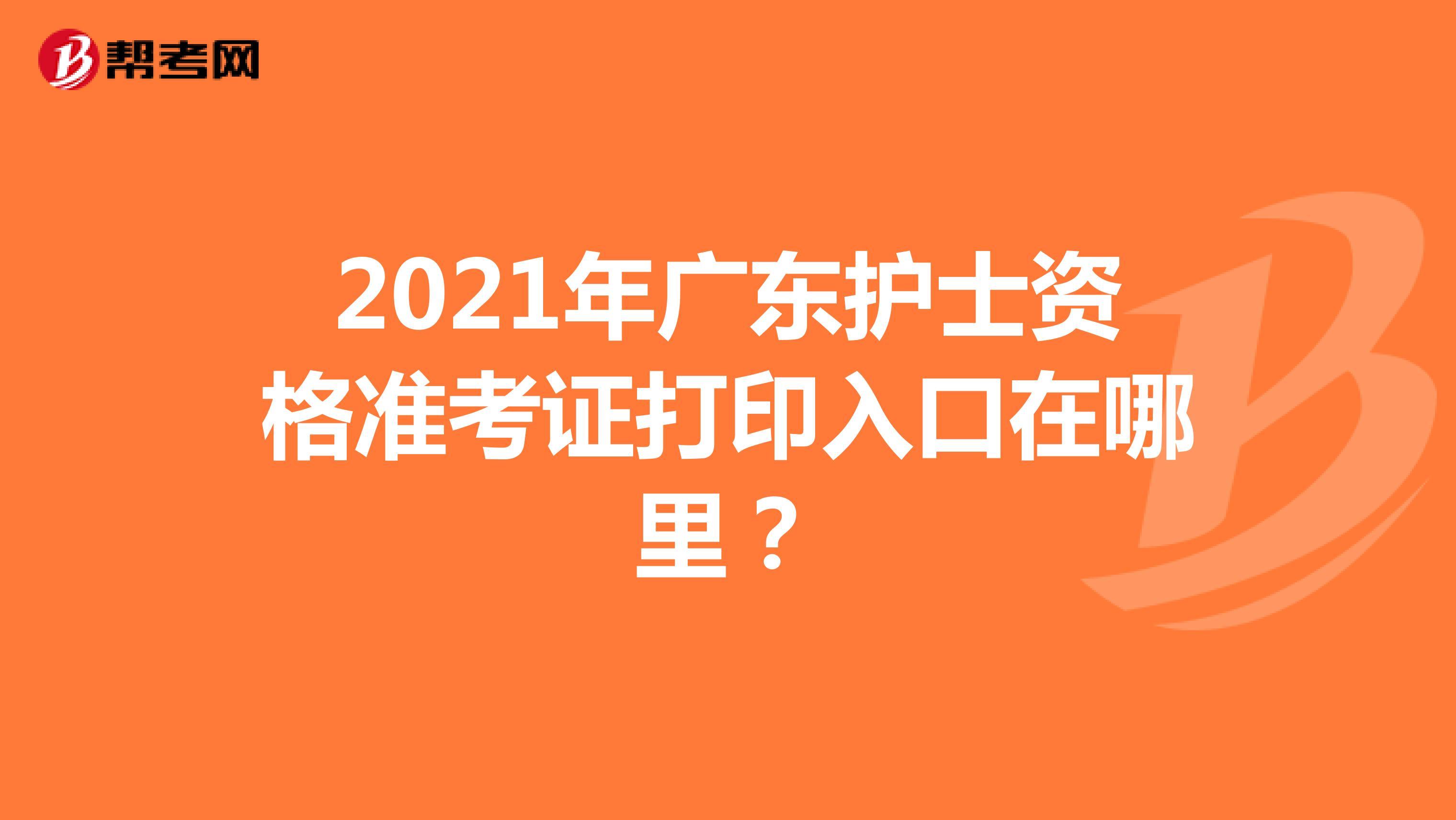 2021年广东护士资格准考证打印入口在哪里?