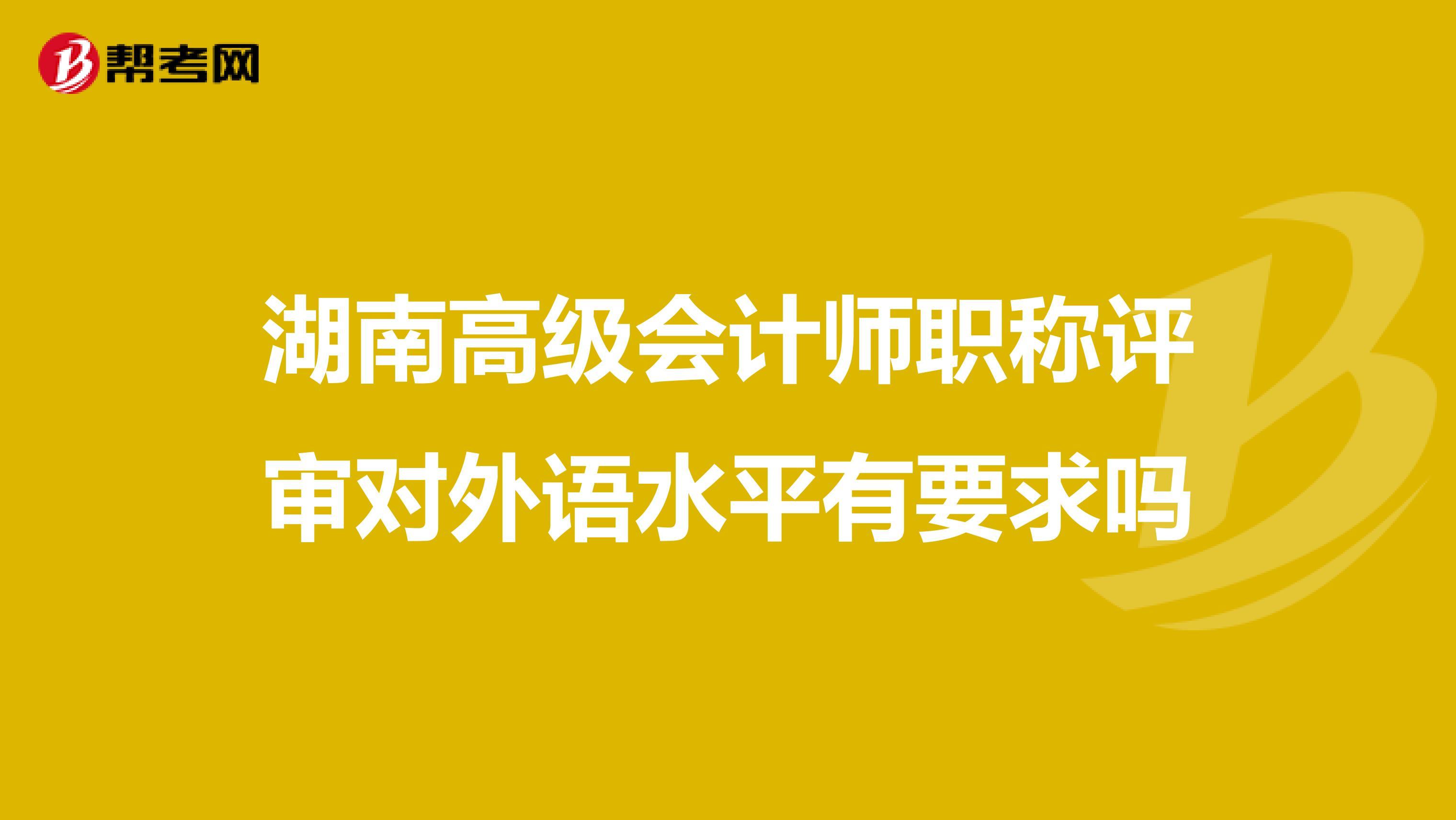 湖南高级会计师职称评审对外语水平有要求吗