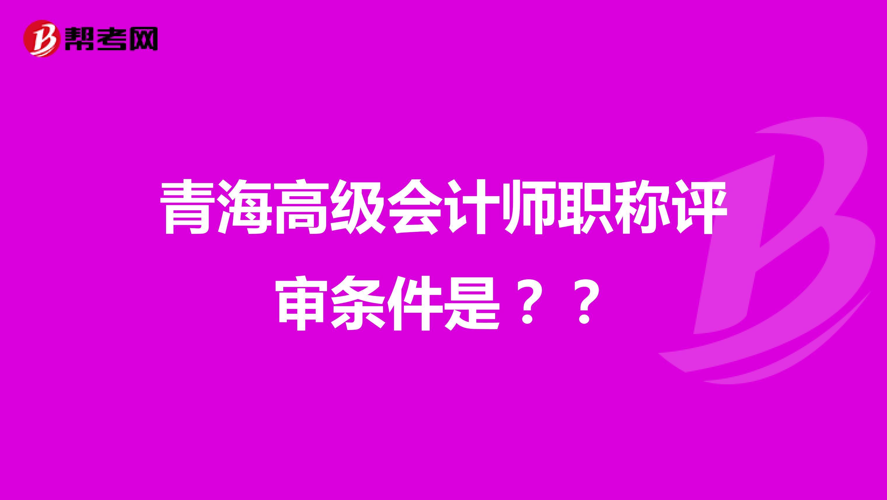 青海高级会计师职称评审条件是??