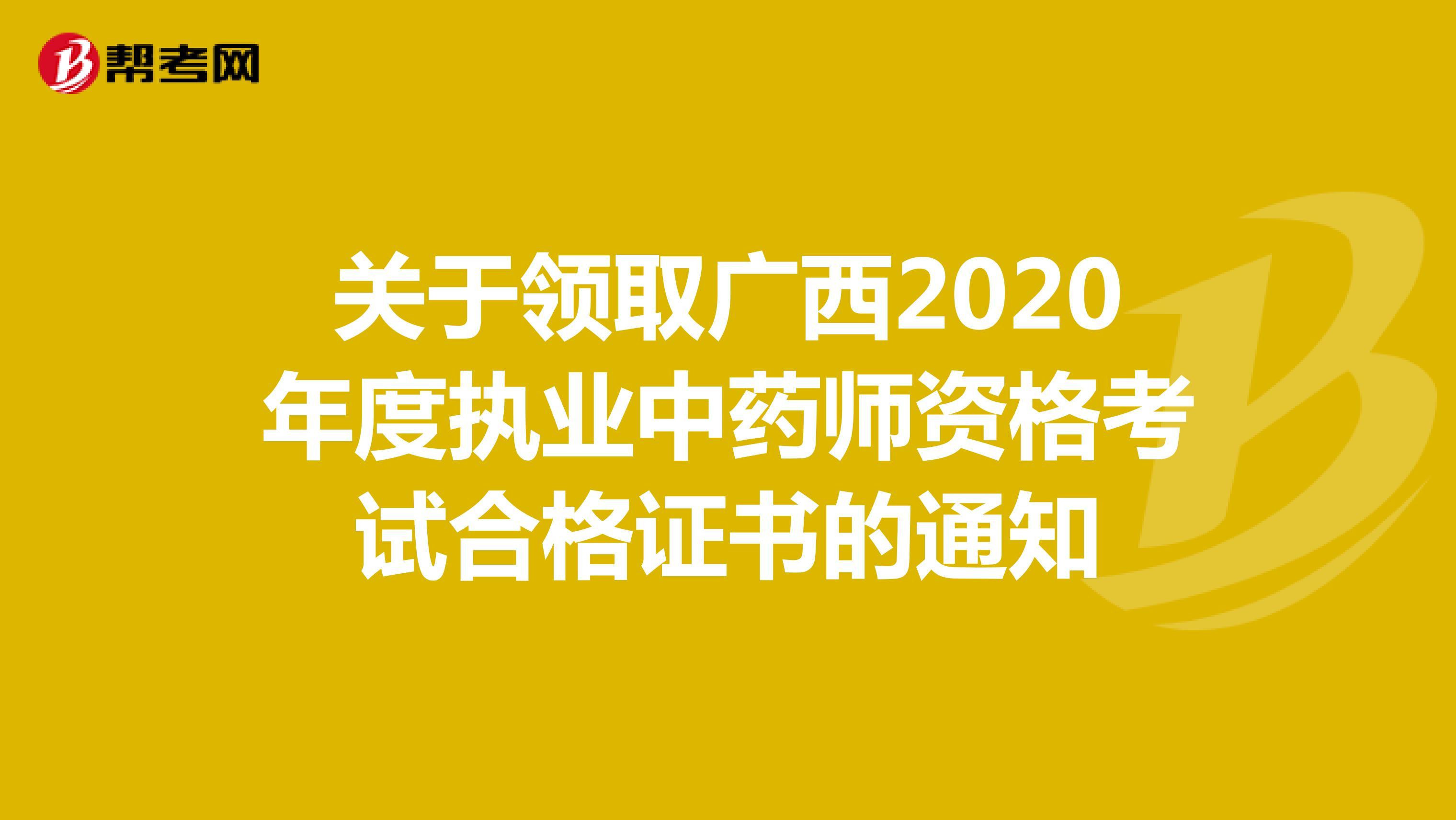 关于领取广西2020年度执业中药师资格考试合格证书的通知