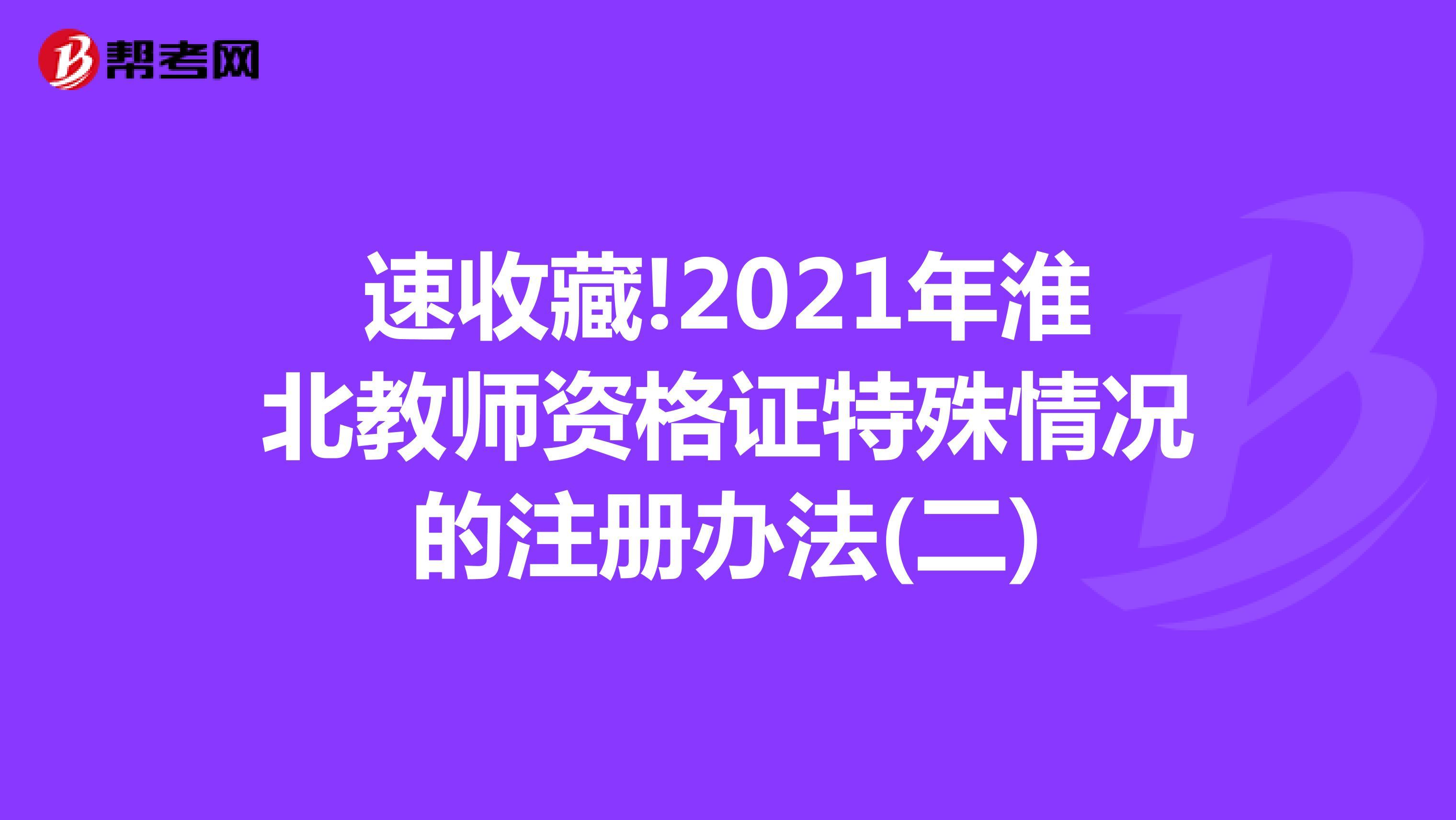 速收藏!2021年淮北教师资格证特殊情况的注册办法(二)
