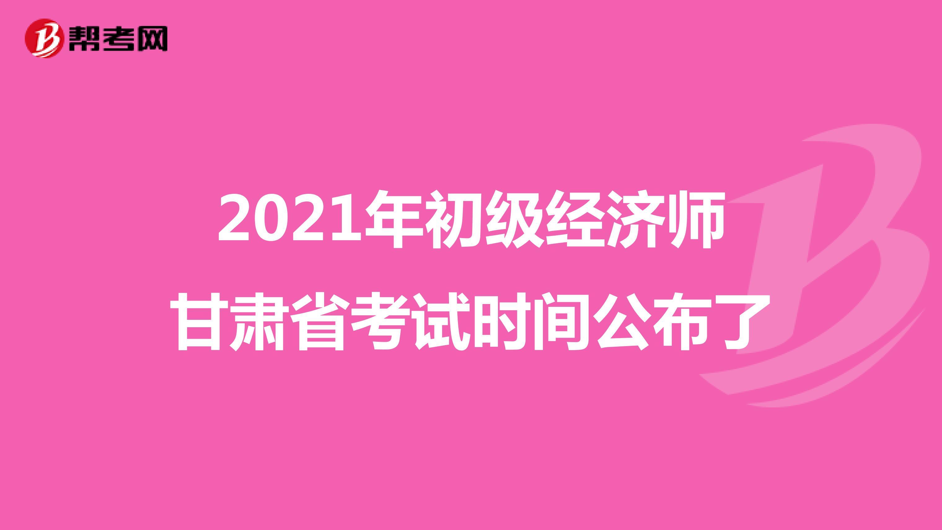 2021年初级经济师甘肃省考试时间公布了