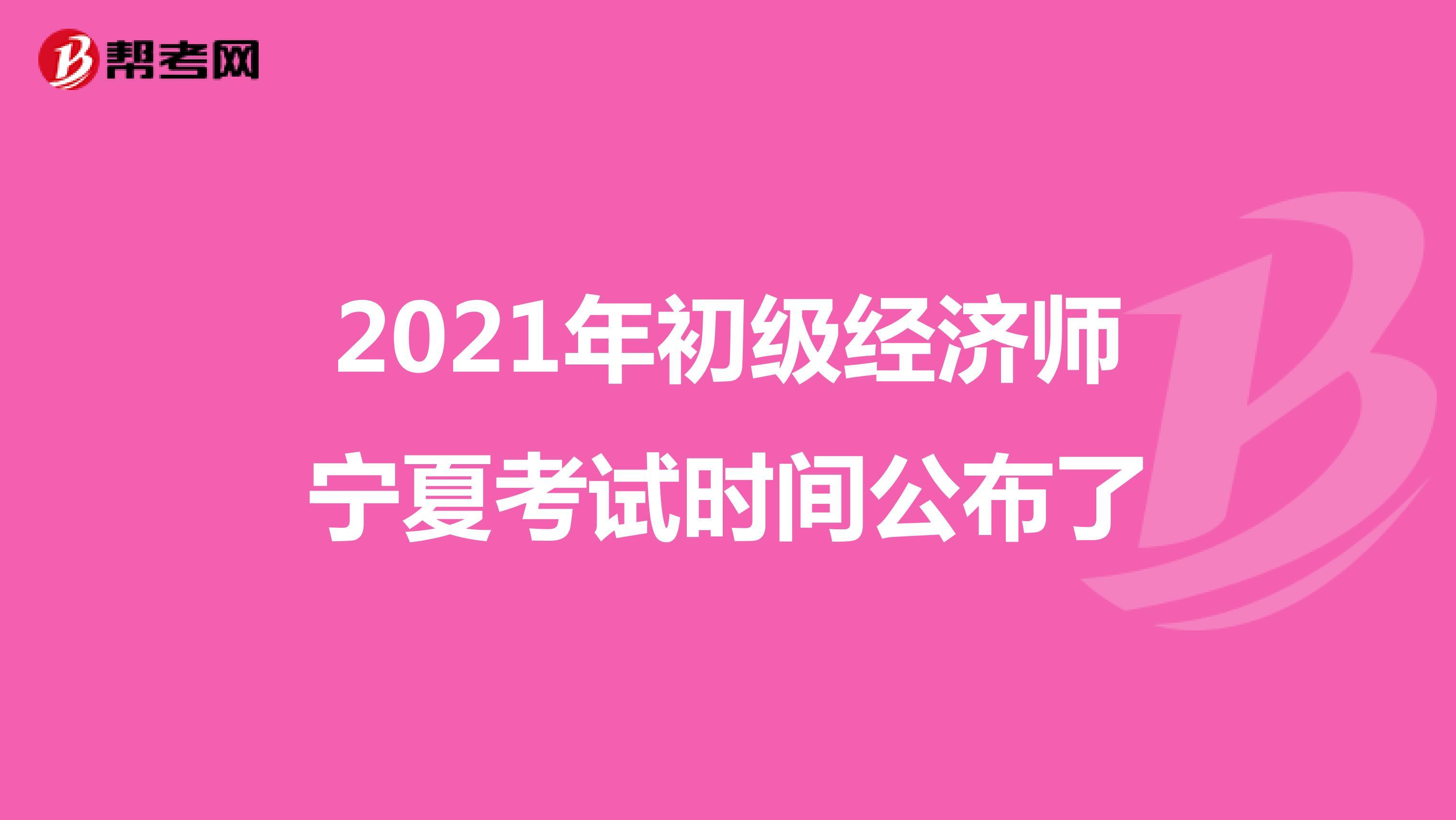 2021年初级经济师宁夏考试时间公布了