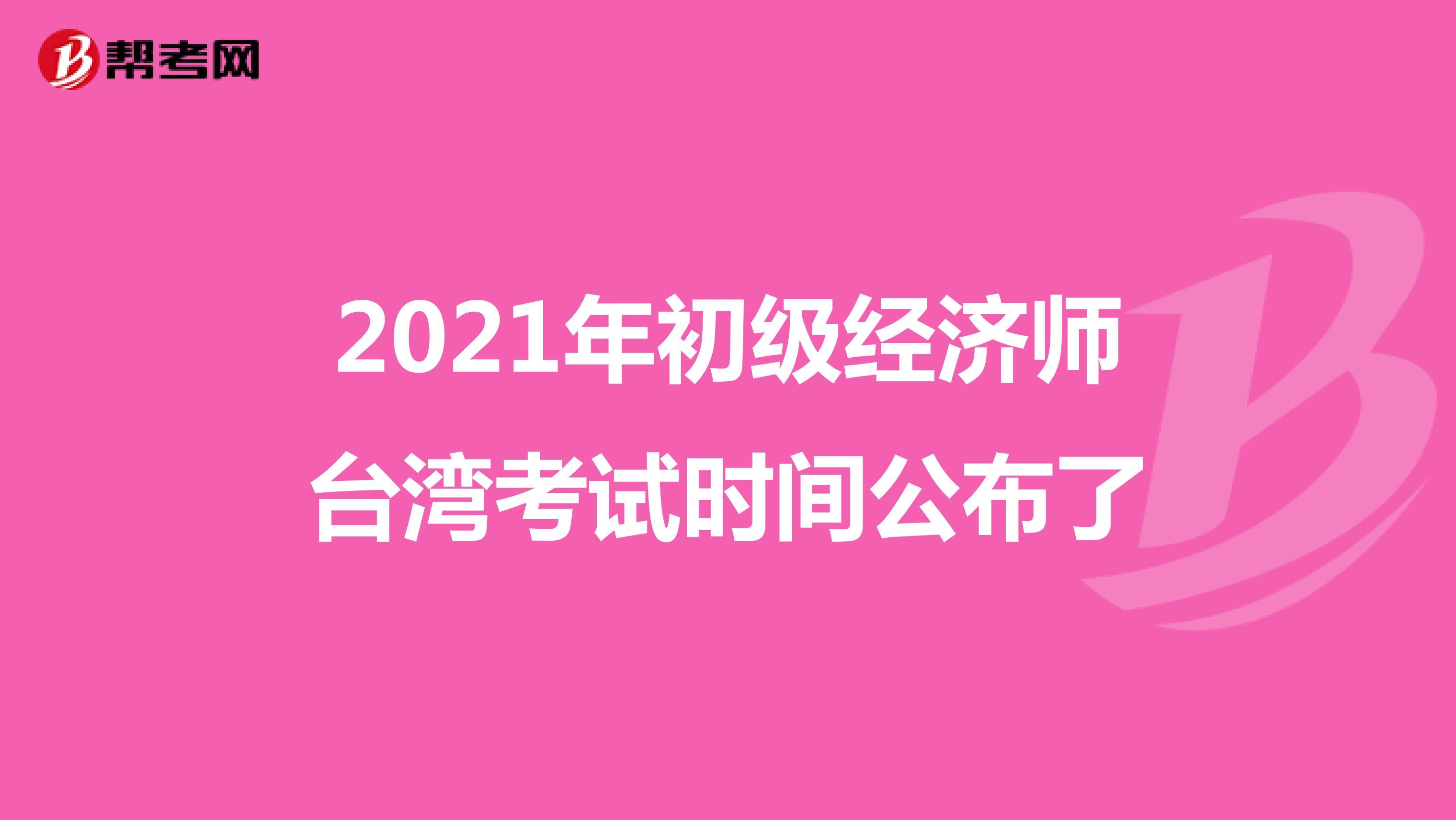 2021年初级经济师台湾考试时间公布了