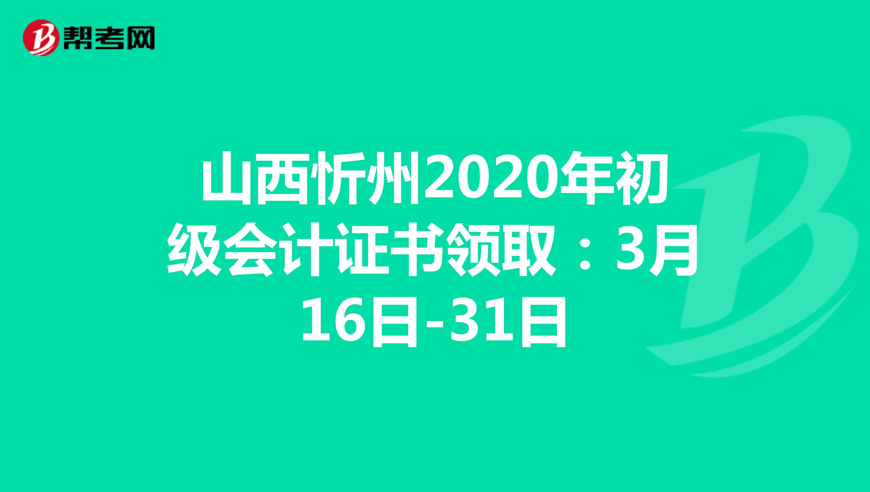 山西忻州2020年初级会计证书领取:3月16日-31日