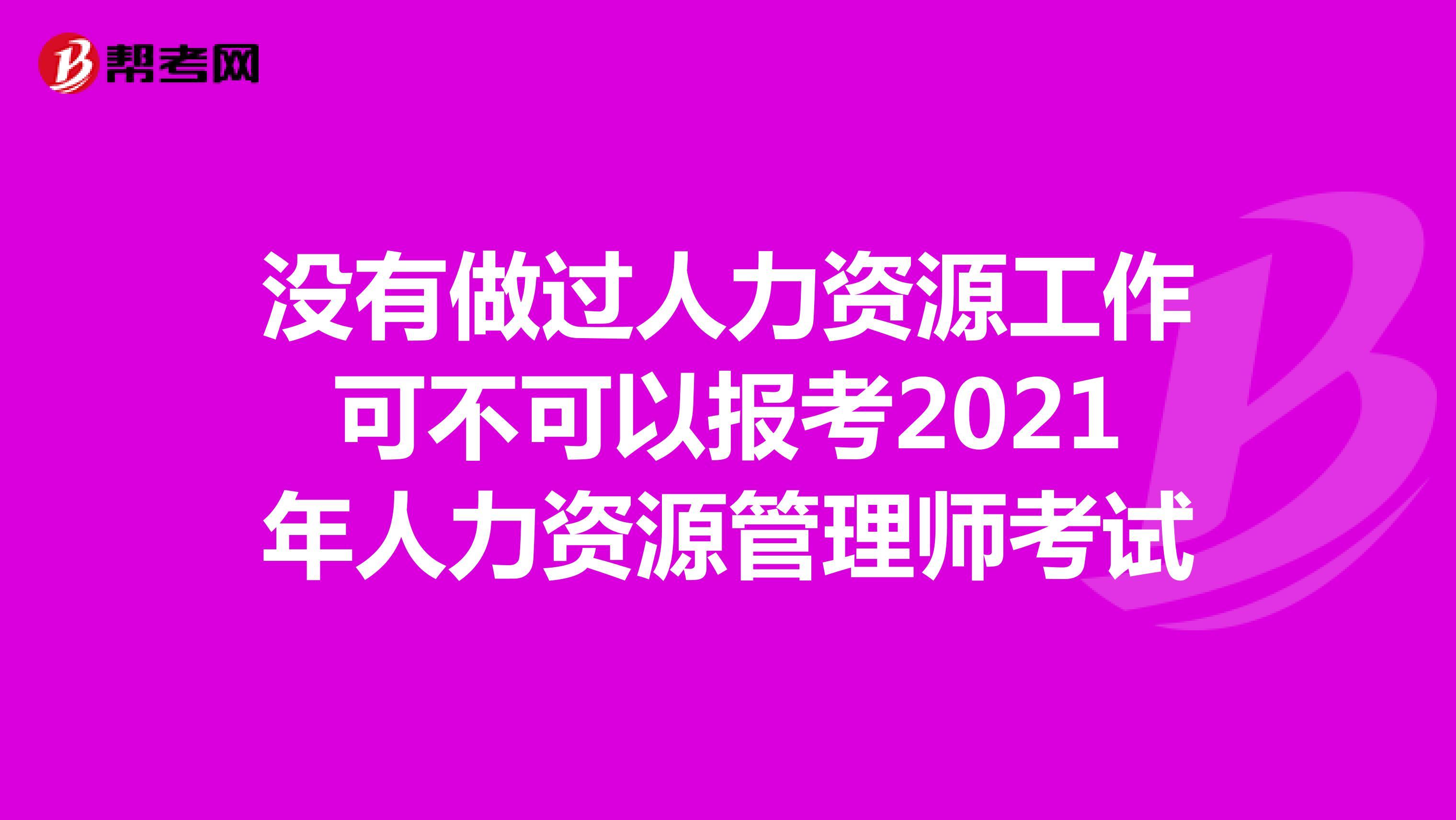 没有做过人力资源工作可不可以报考2021年人力资源管理师考试
