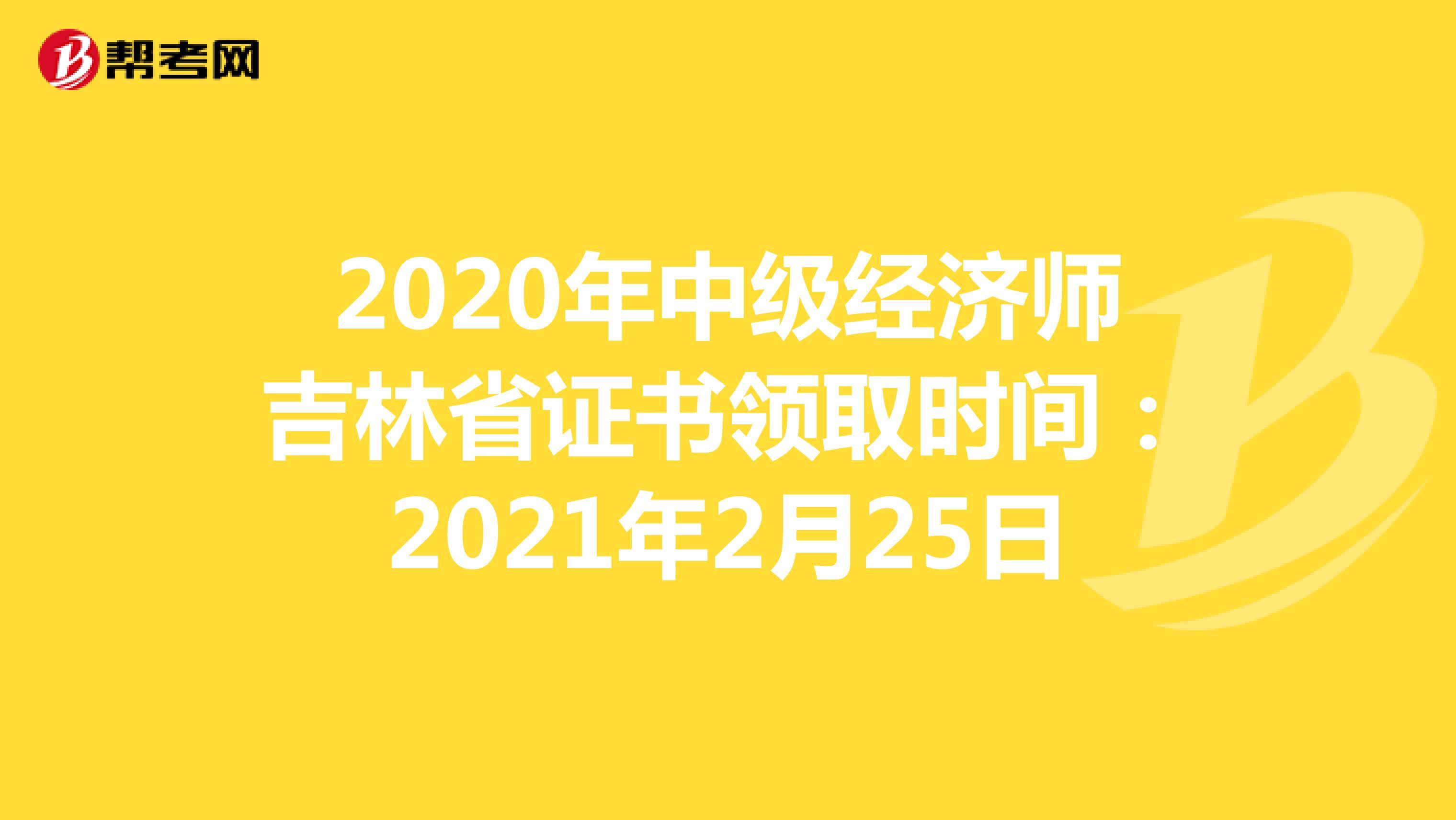 2020年中级经济师吉林省证书领取时间:2021年2月25日